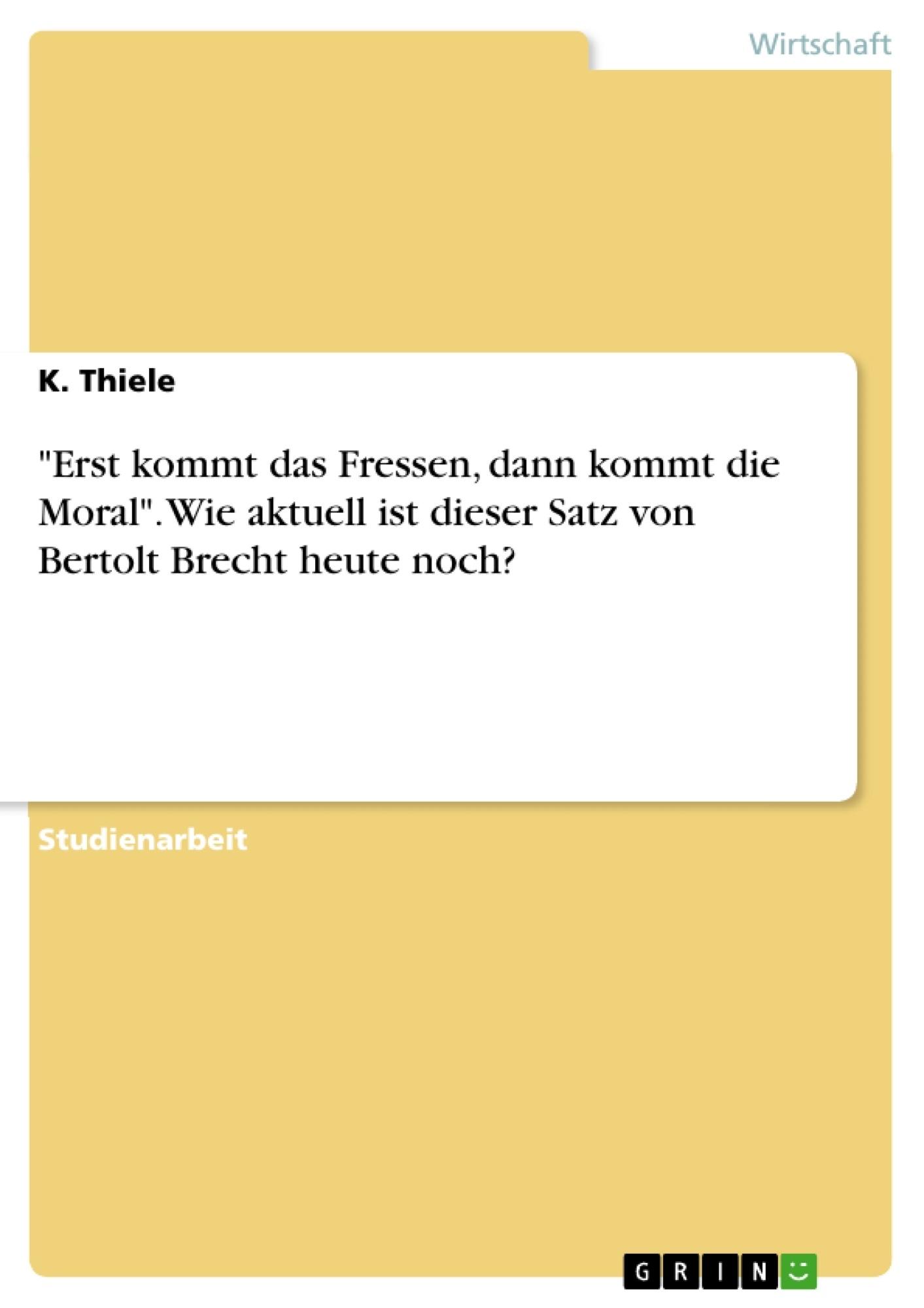 """Titel: """"Erst kommt das Fressen, dann kommt die Moral"""". Wie aktuell ist dieser Satz von Bertolt Brecht heute noch?"""