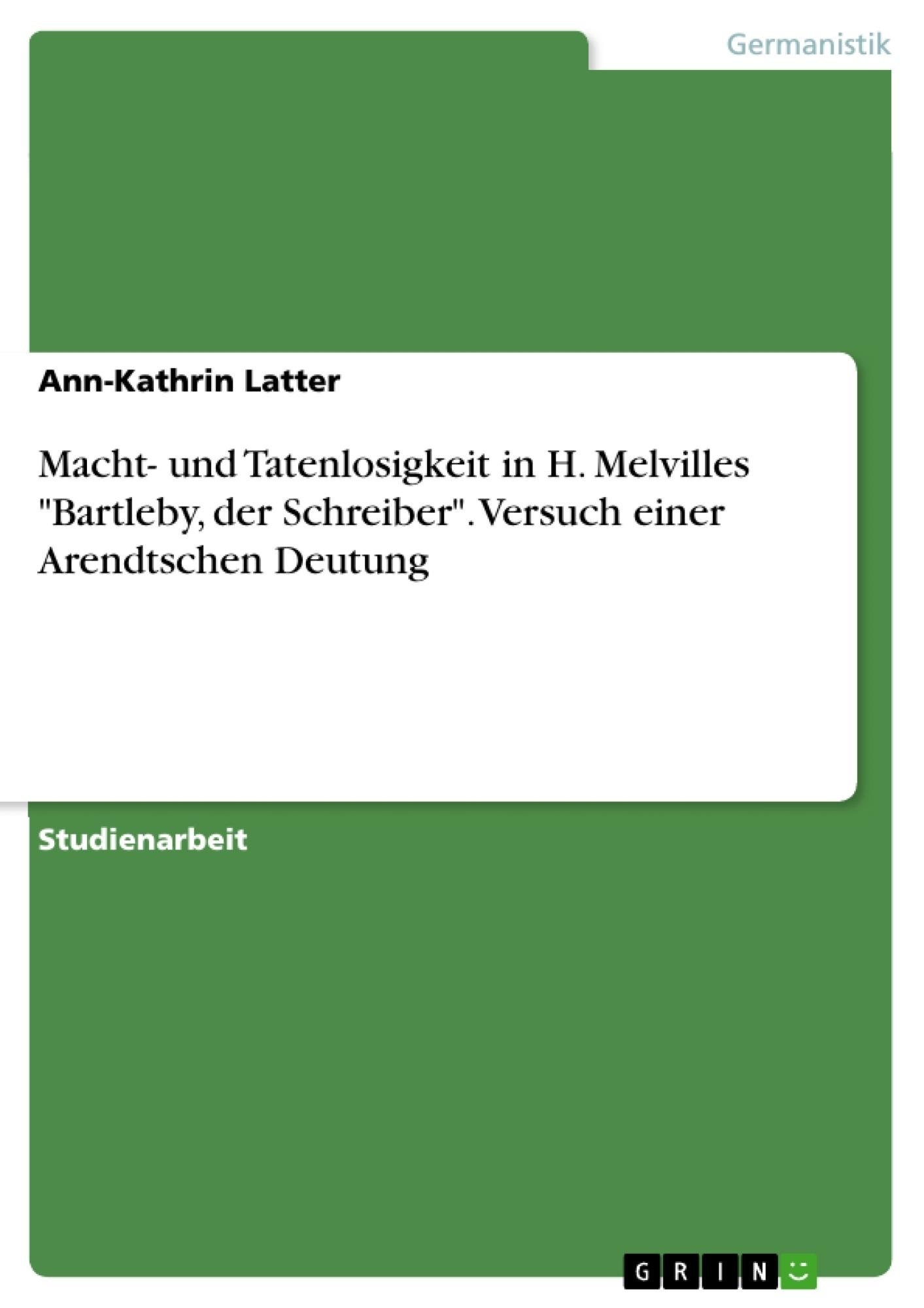 """Titel: Macht- und Tatenlosigkeit in H. Melvilles """"Bartleby, der Schreiber"""". Versuch einer Arendtschen Deutung"""