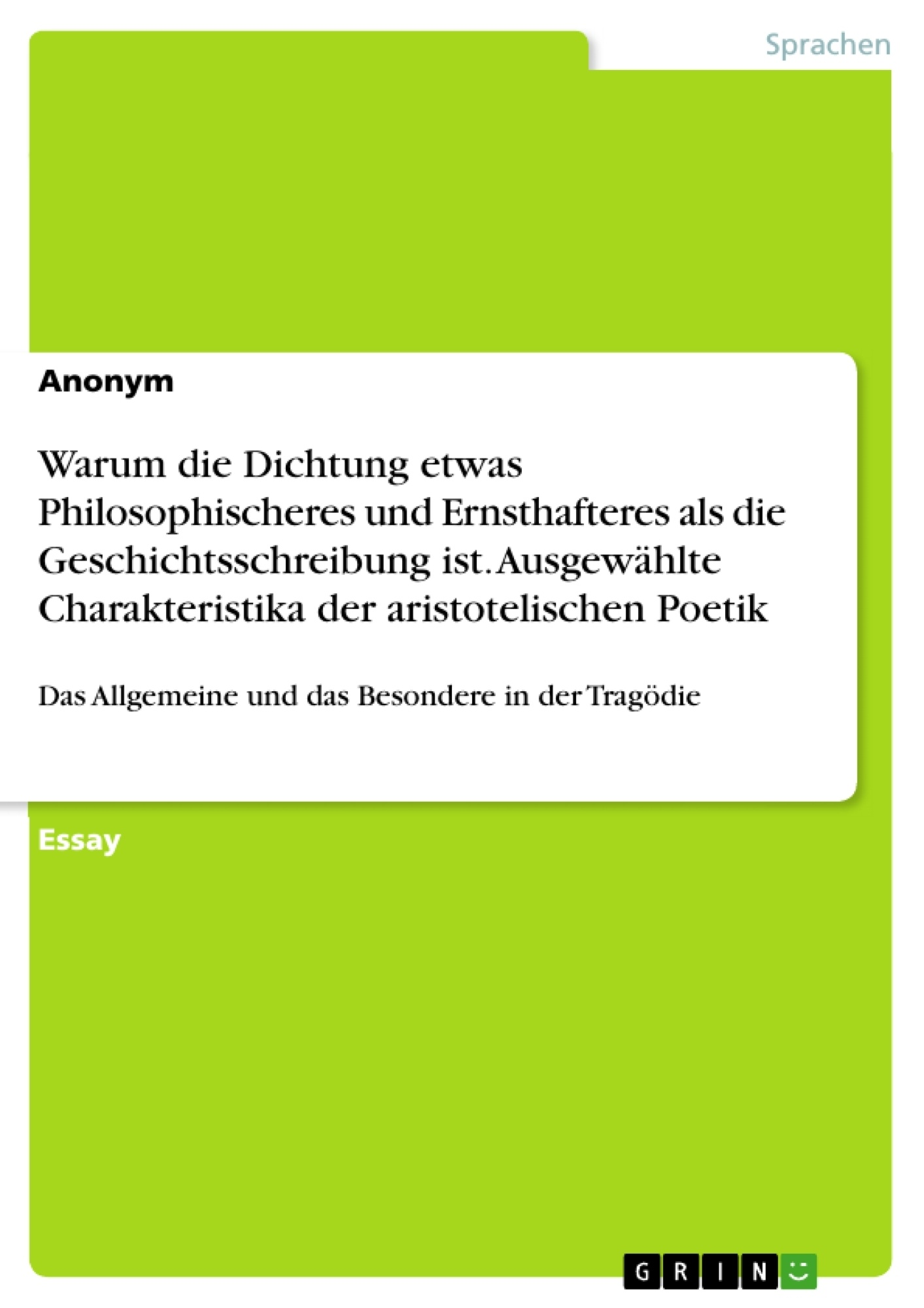 Titel: Warum die Dichtung etwas Philosophischeres und Ernsthafteres als die Geschichtsschreibung ist. Ausgewählte Charakteristika der aristotelischen Poetik