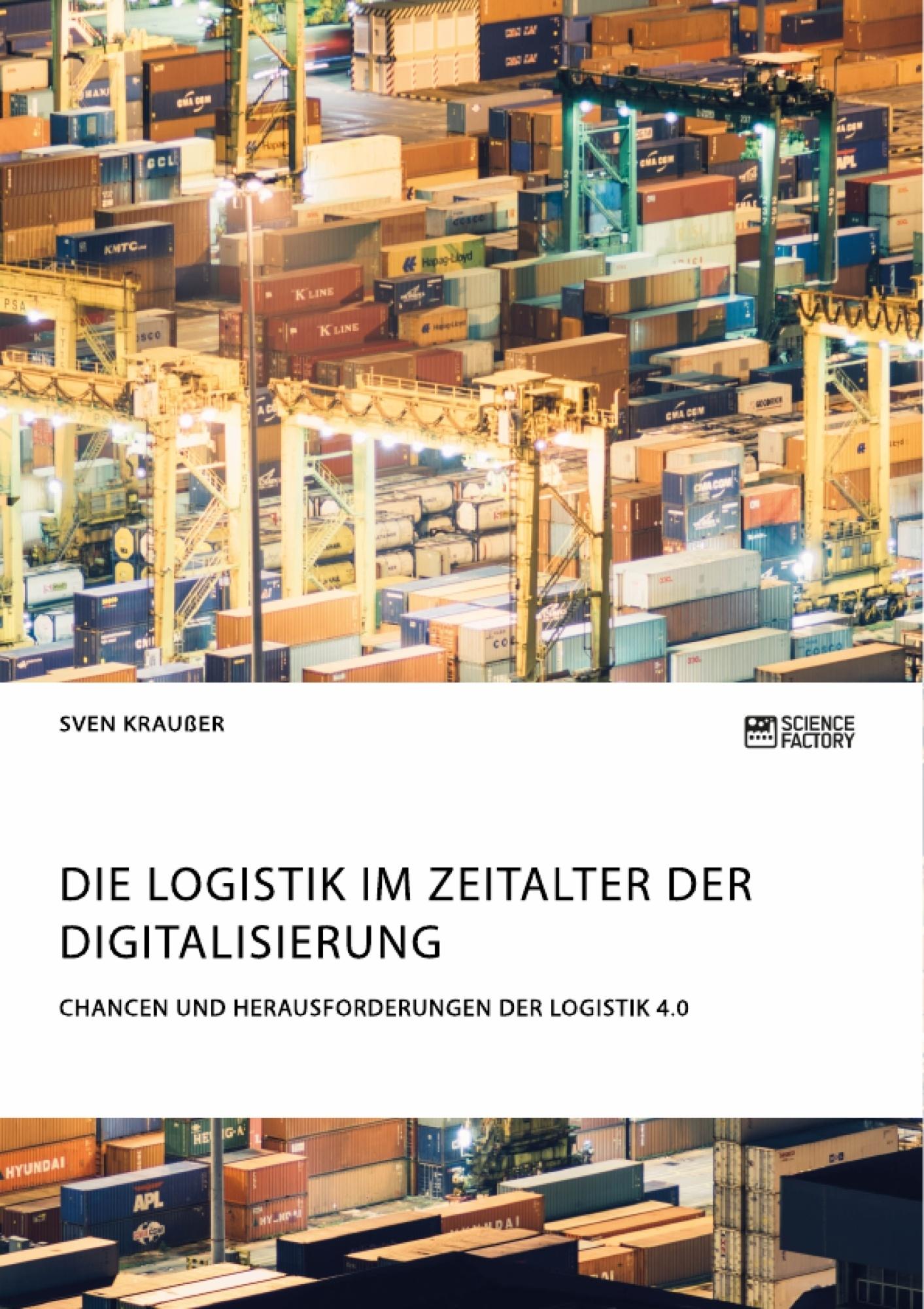 Titel: Die Logistik im Zeitalter der Digitalisierung. Chancen und Herausforderungen der Logistik 4.0