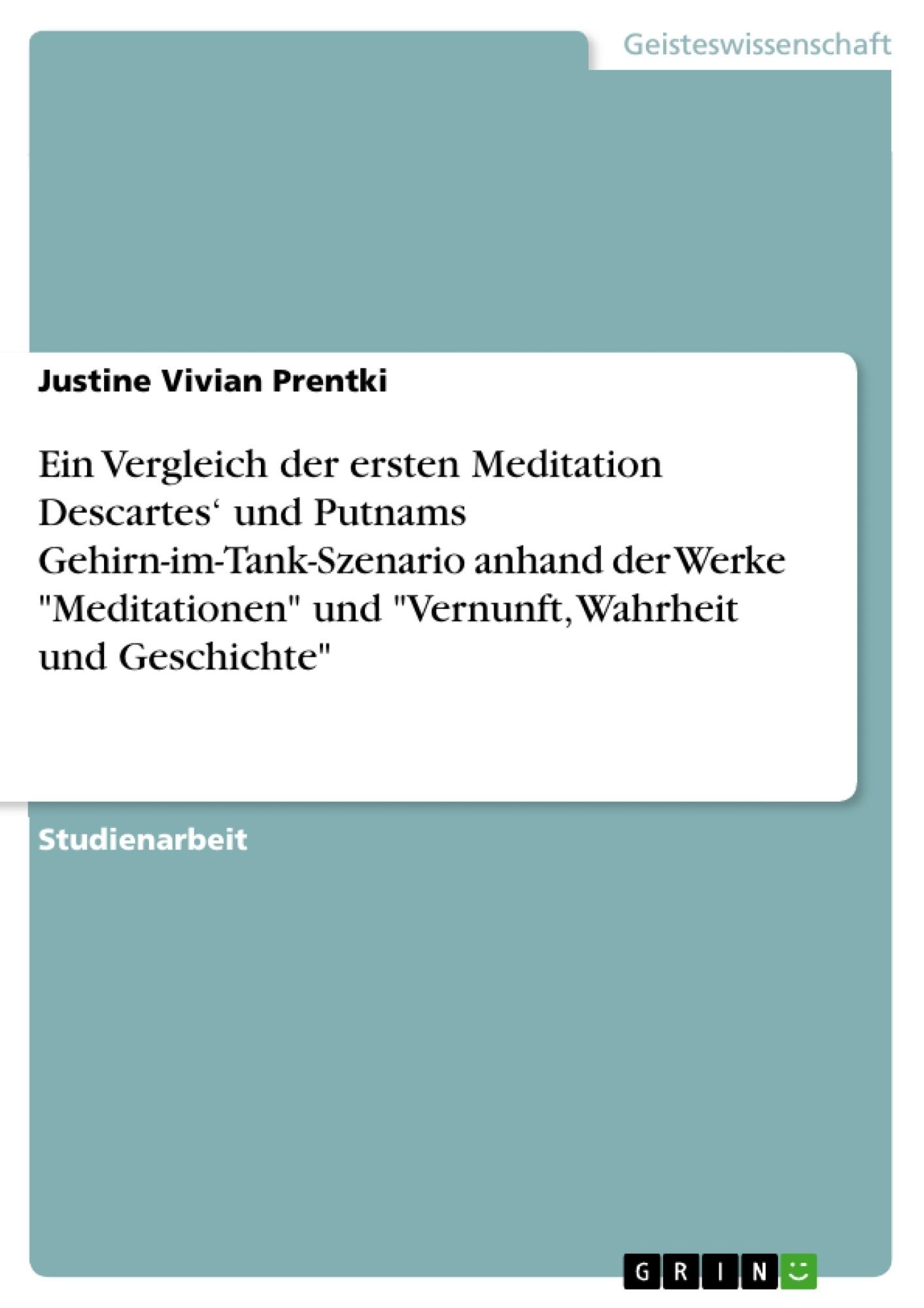 """Titel: Ein Vergleich der ersten Meditation Descartes' und Putnams Gehirn-im-Tank-Szenario anhand der Werke """"Meditationen"""" und """"Vernunft, Wahrheit und Geschichte"""""""