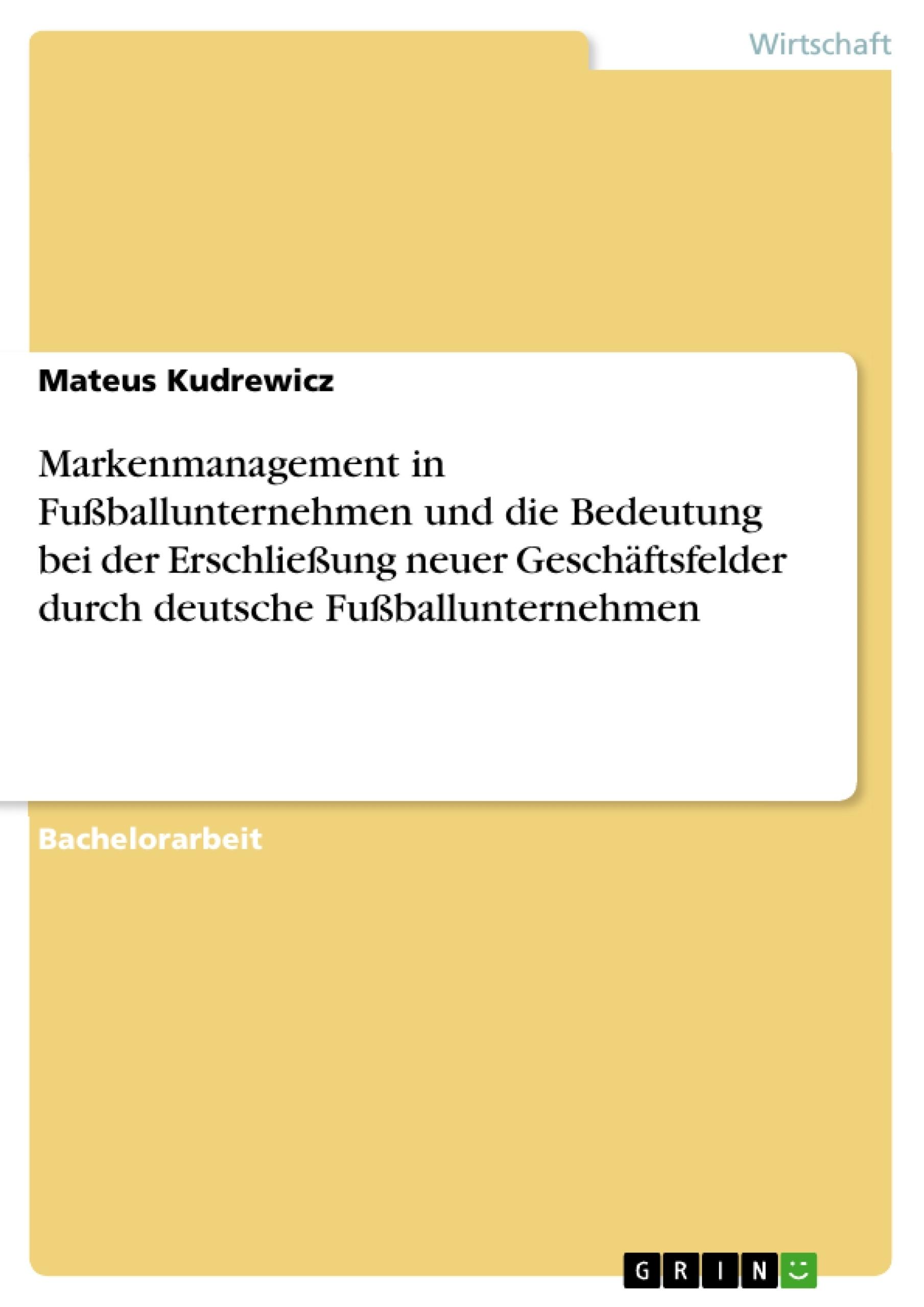 Titel: Markenmanagement in Fußballunternehmen und die Bedeutung bei der Erschließung neuer Geschäftsfelder durch deutsche Fußballunternehmen