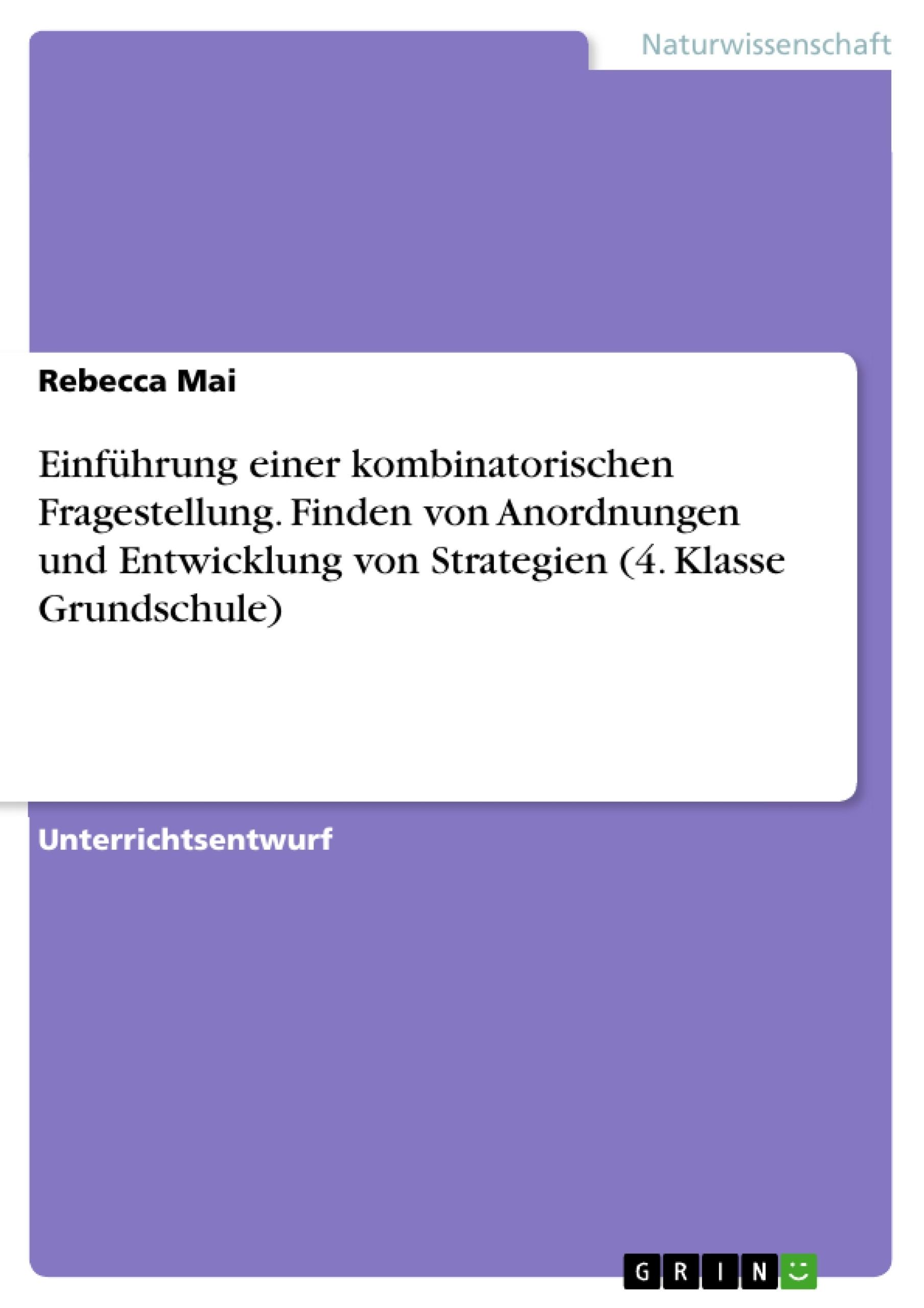 Titel: Einführung einer kombinatorischen Fragestellung. Finden von Anordnungen und Entwicklung von Strategien (4. Klasse Grundschule)