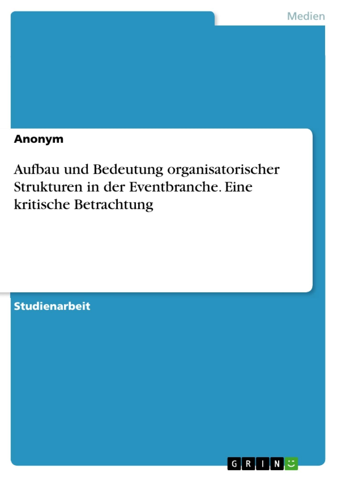 Titel: Aufbau und Bedeutung organisatorischer Strukturen in der Eventbranche. Eine kritische Betrachtung