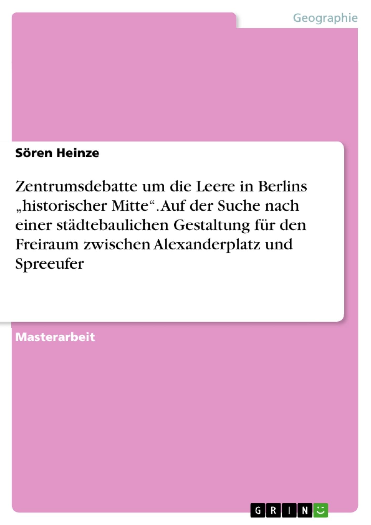 """Titel: Zentrumsdebatte um die Leere in Berlins """"historischer Mitte"""". Auf der Suche nach einer städtebaulichen Gestaltung für den Freiraum zwischen  Alexanderplatz und Spreeufer"""