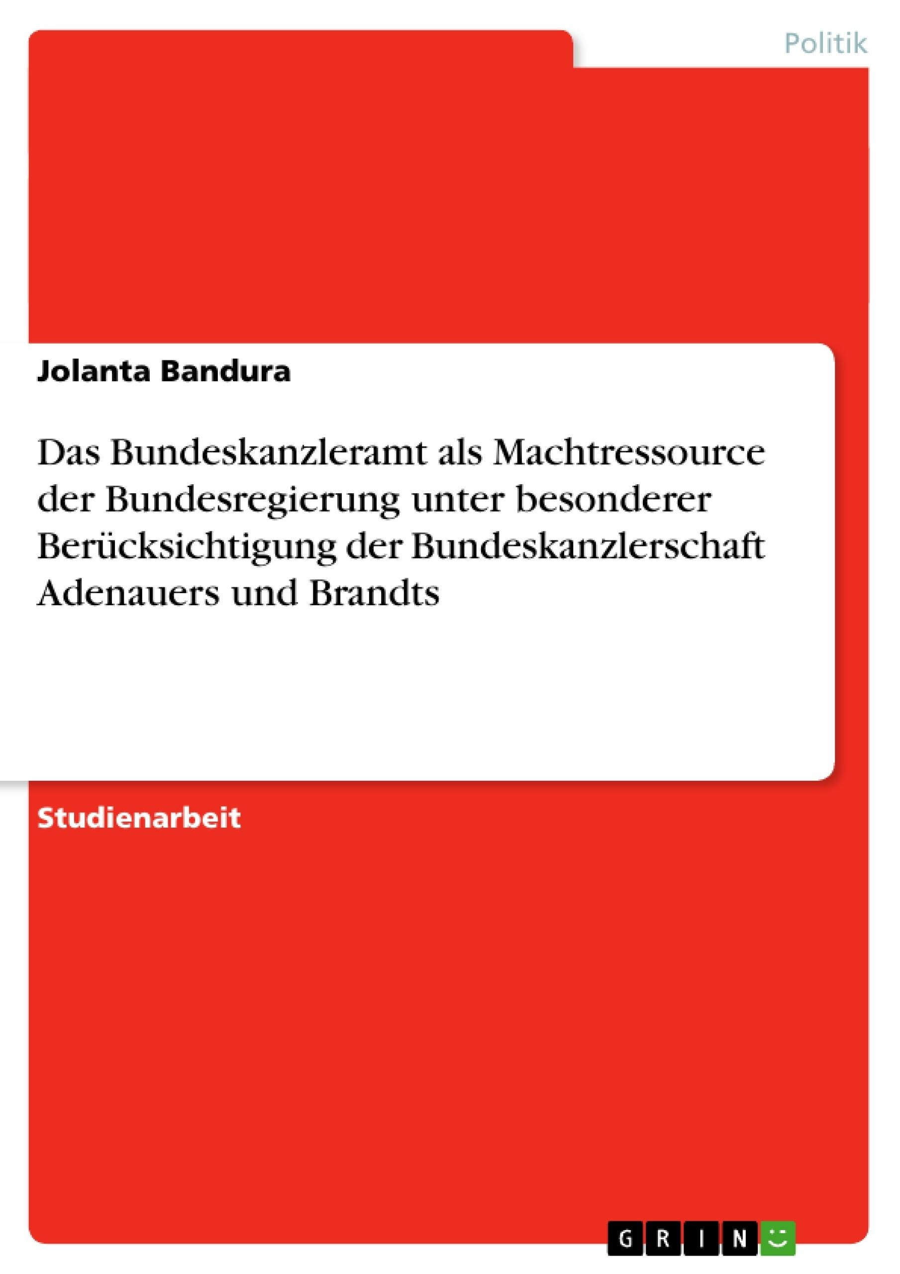 Titel: Das Bundeskanzleramt als Machtressource der Bundesregierung unter besonderer Berücksichtigung der Bundeskanzlerschaft Adenauers und Brandts