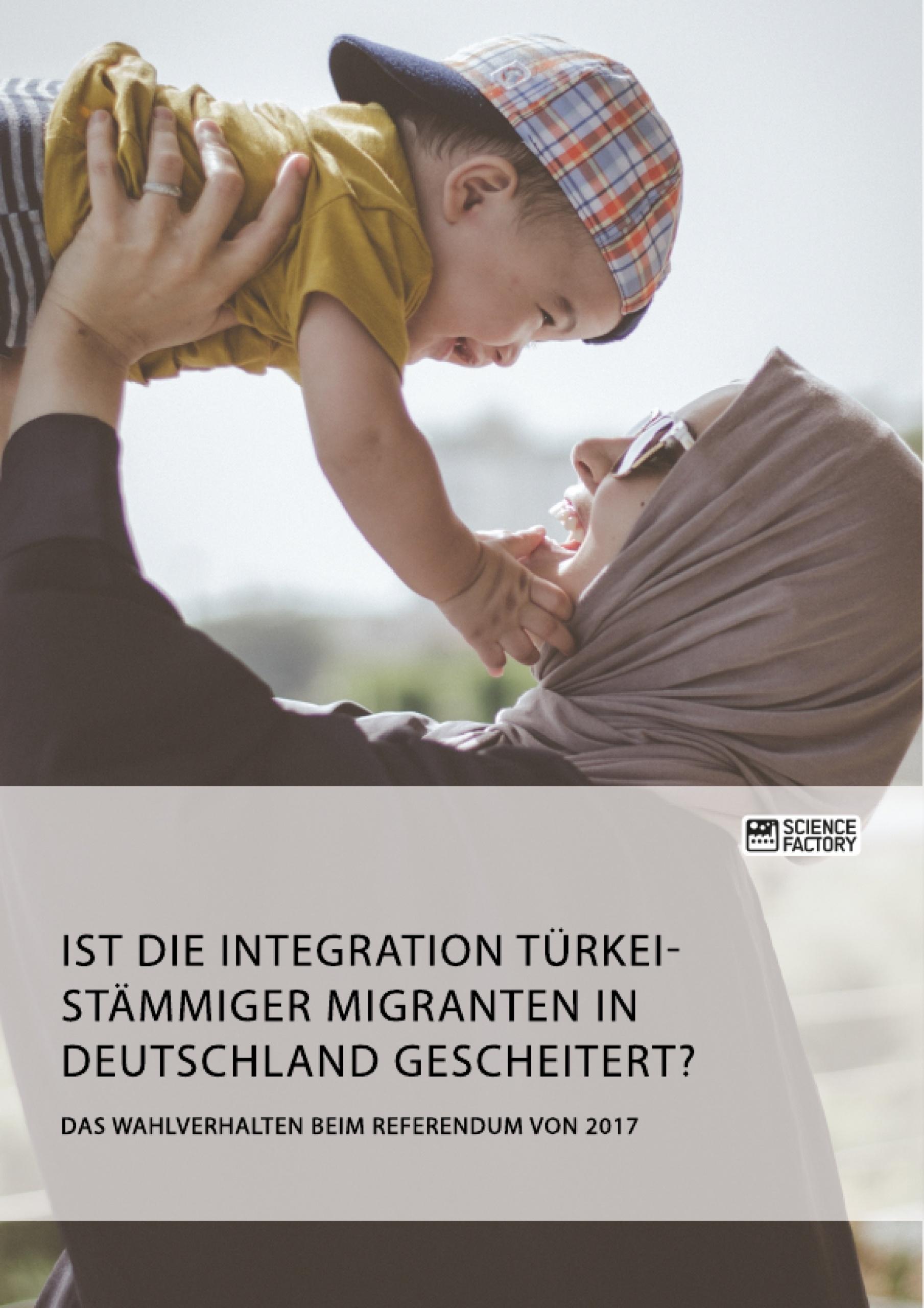Titel: Ist die Integration türkeistämmiger Migranten in Deutschland gescheitert? Das Wahlverhalten beim Referendum von 2017