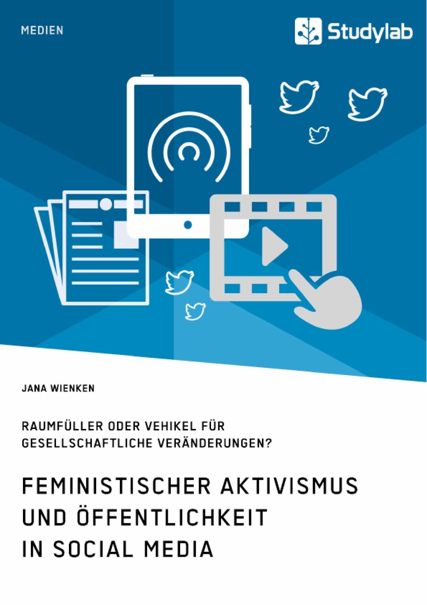 Titel: Feministischer Aktivismus und Öffentlichkeit in Social Media. Raumfüller oder Vehikel für gesellschaftliche Veränderungen?