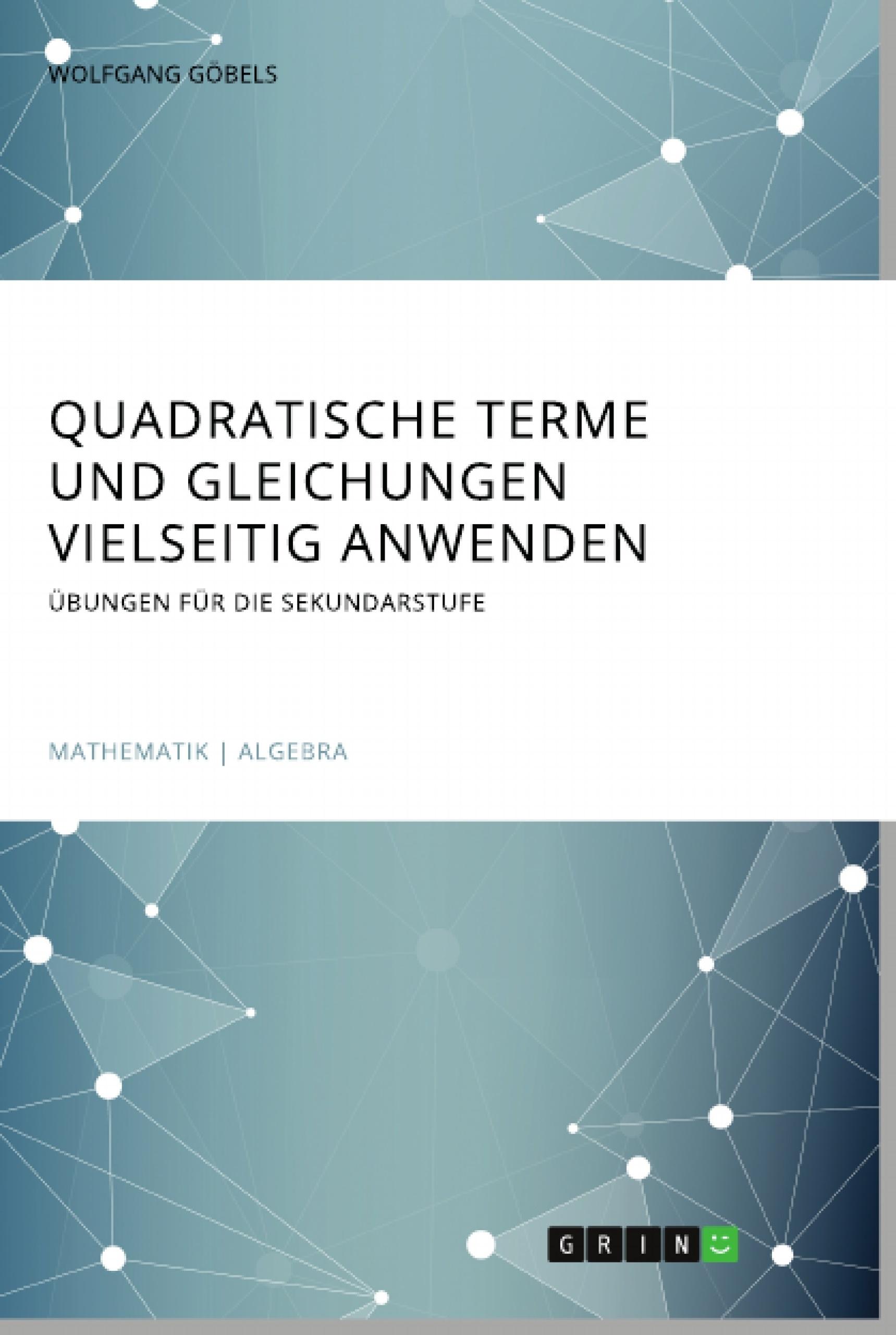 Titel: Quadratische Terme und Gleichungen vielseitig anwenden. Übungen für die Sekundarstufe
