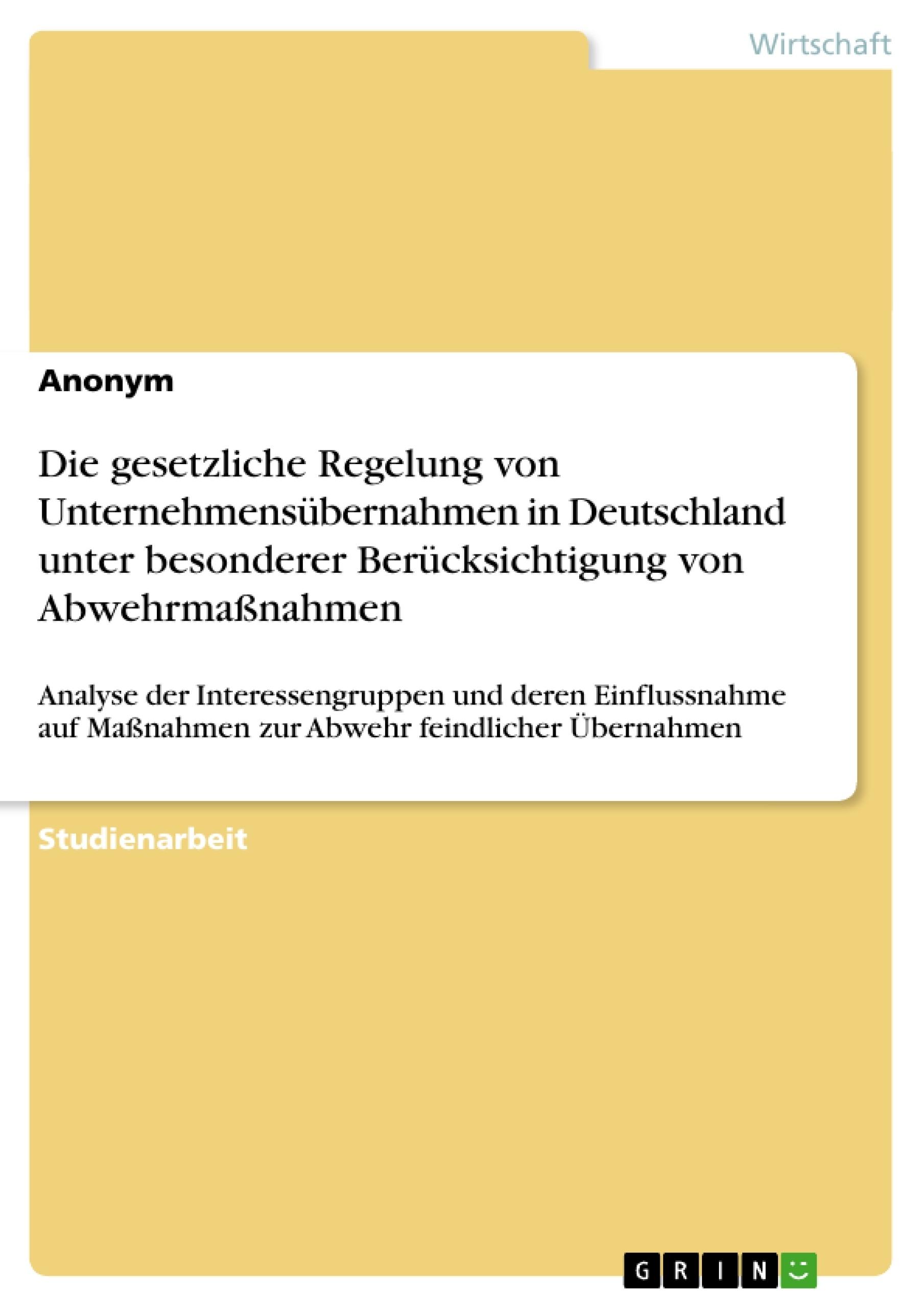 Titel: Die gesetzliche Regelung von Unternehmensübernahmen in Deutschland unter besonderer Berücksichtigung von Abwehrmaßnahmen