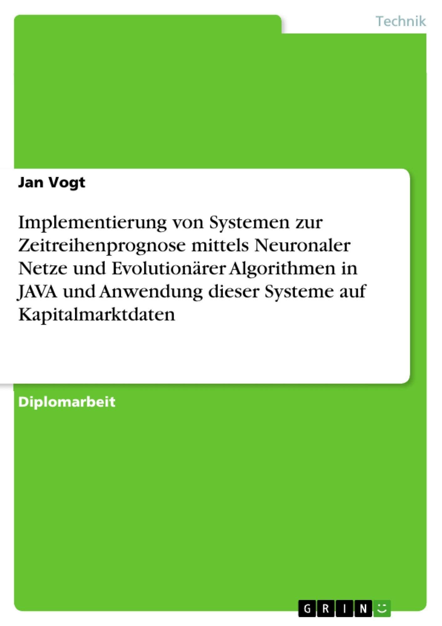 Titel: Implementierung von Systemen zur Zeitreihenprognose mittels Neuronaler Netze und Evolutionärer Algorithmen in JAVA und Anwendung dieser Systeme auf Kapitalmarktdaten