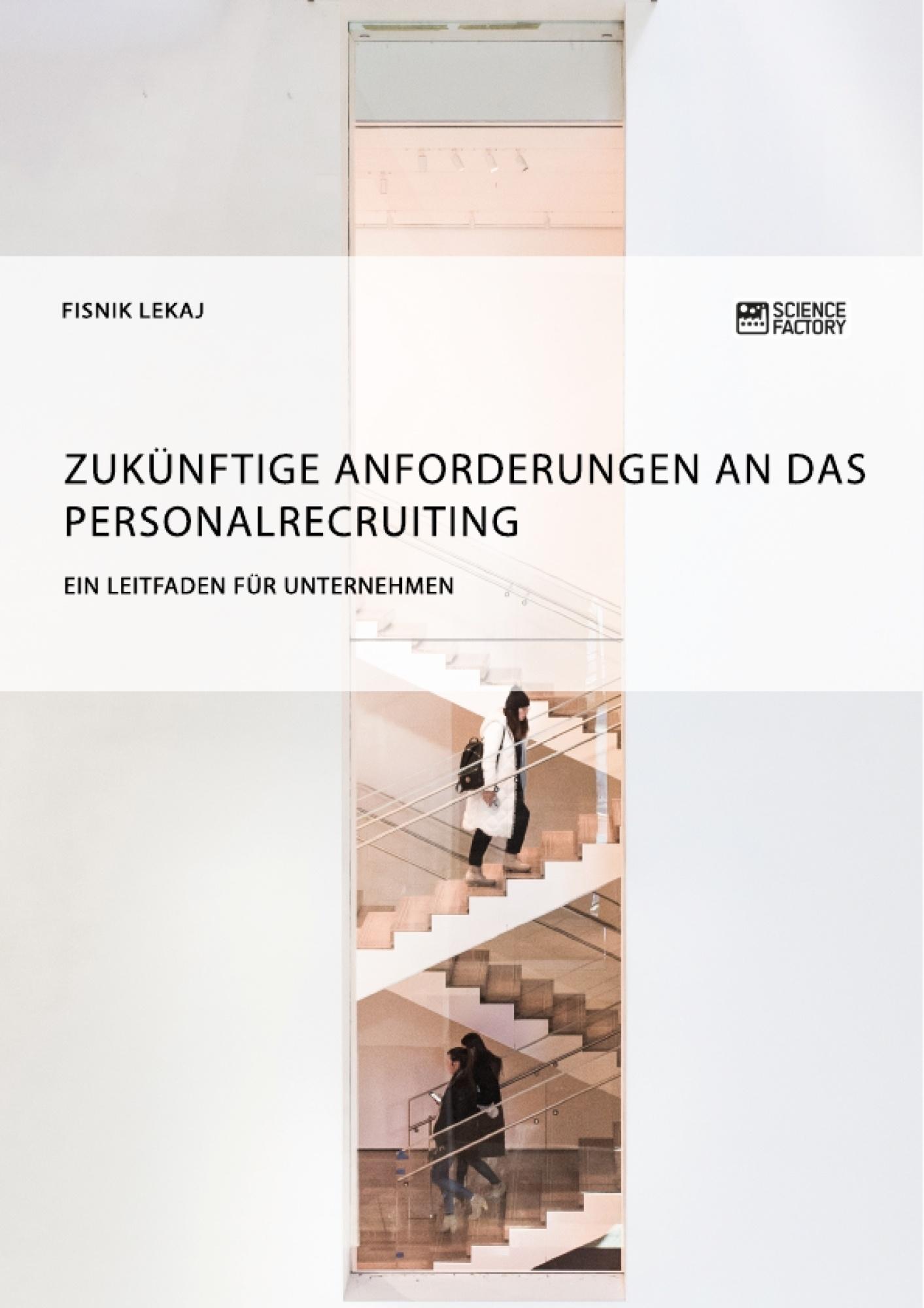 Titel: Zukünftige Anforderungen an das Personalrecruiting. Ein Leitfaden für Unternehmen