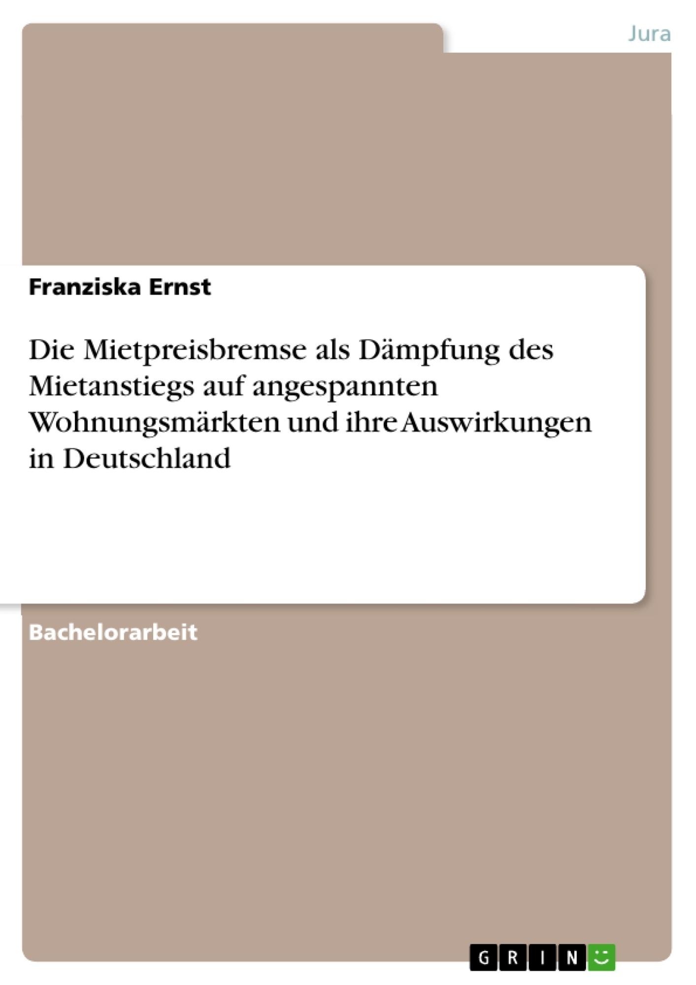 Titel: Die Mietpreisbremse als Dämpfung des Mietanstiegs auf angespannten Wohnungsmärkten und ihre Auswirkungen in Deutschland