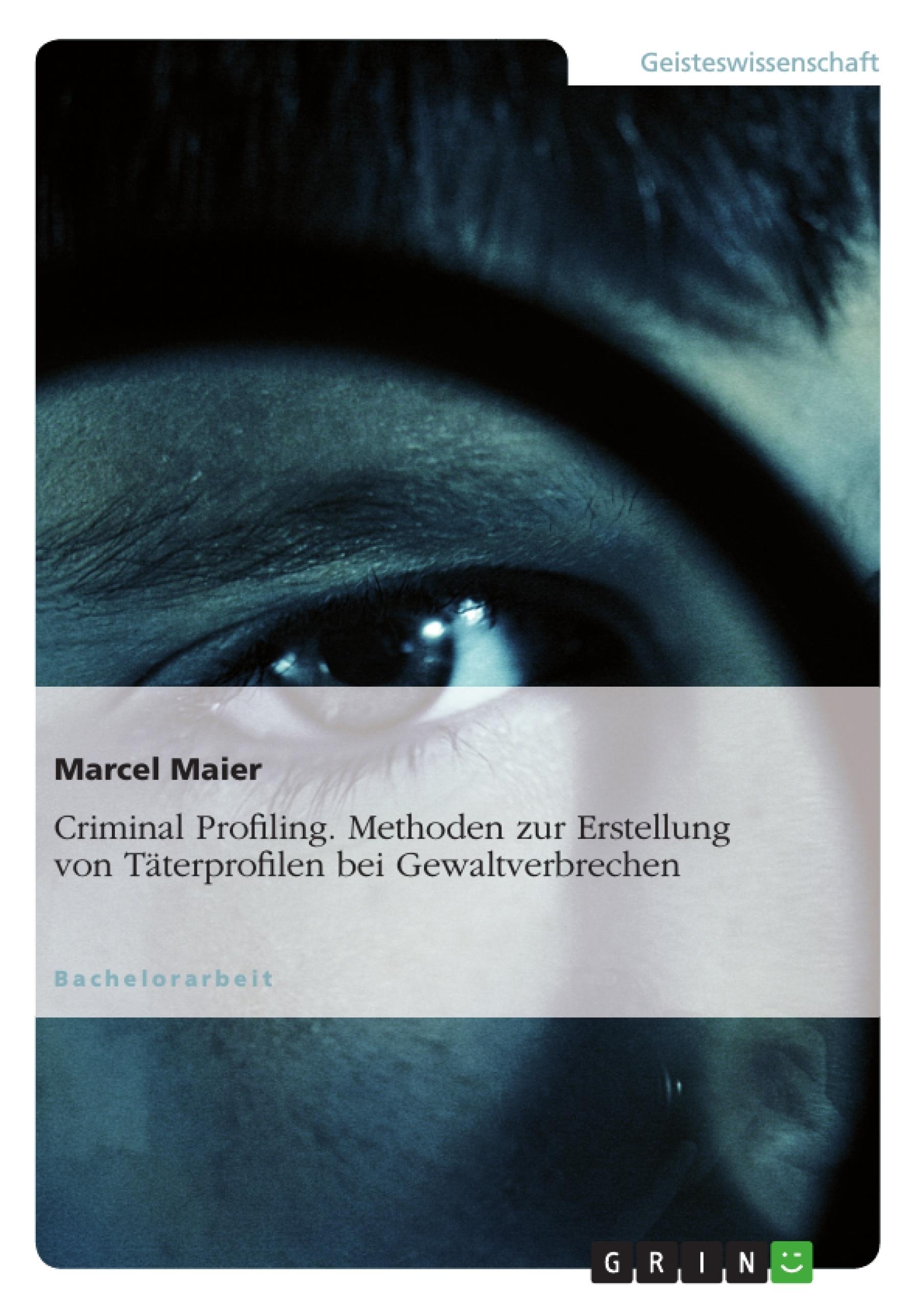 Titel: Criminal Profiling. Methoden zur Erstellung von Täterprofilen bei Gewaltverbrechen