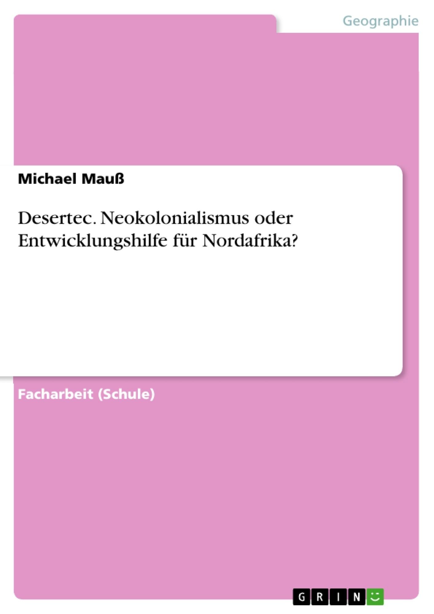 Titel: Desertec. Neokolonialismus oder Entwicklungshilfe für Nordafrika?