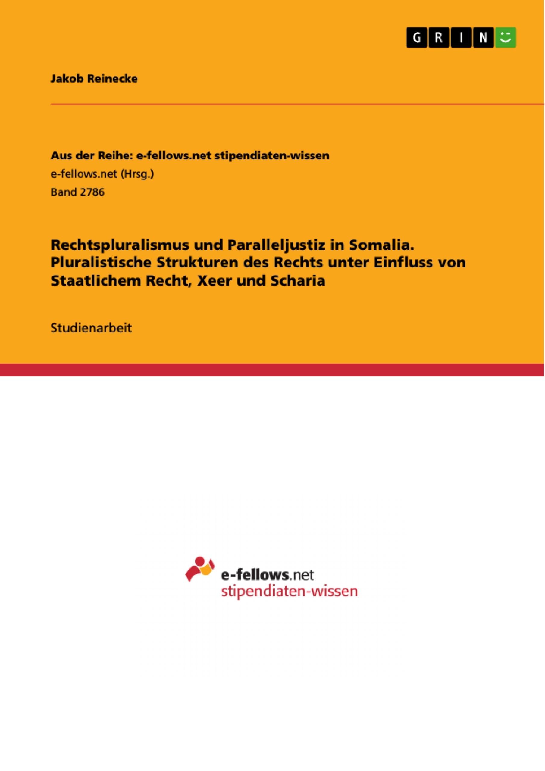 Titel: Rechtspluralismus und Paralleljustiz in Somalia. Pluralistische Strukturen des Rechts unter Einfluss von Staatlichem Recht, Xeer und Scharia