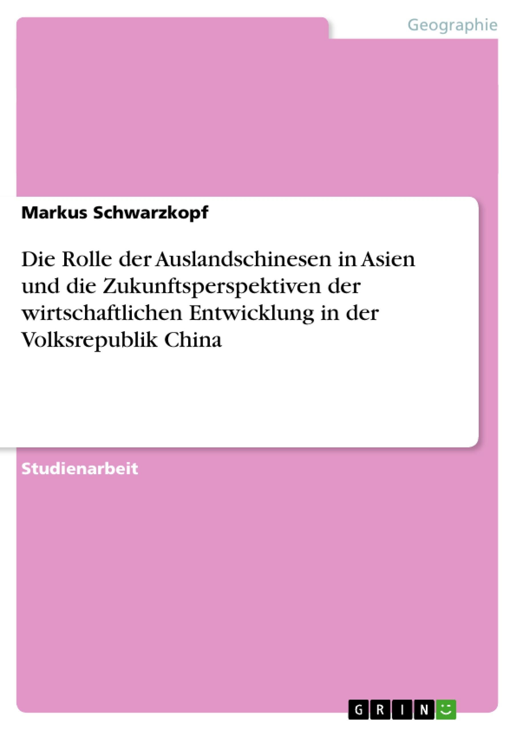 Titel: Die Rolle der Auslandschinesen in Asien und die Zukunftsperspektiven der wirtschaftlichen Entwicklung in der Volksrepublik China