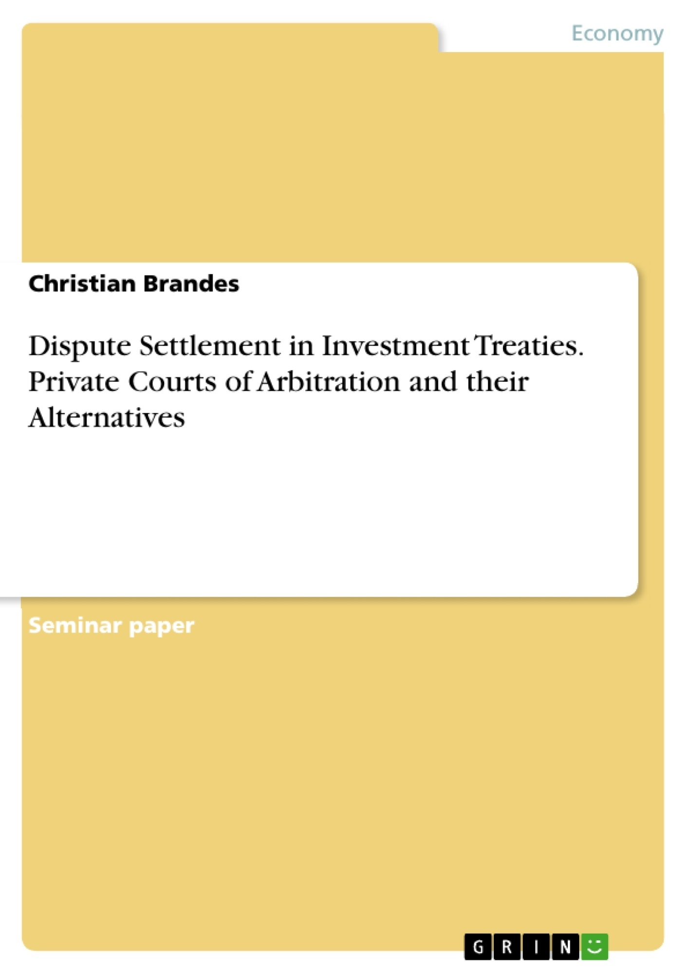 Title: Dispute Settlement in Investment Treaties. Private Courts of Arbitration and their Alternatives