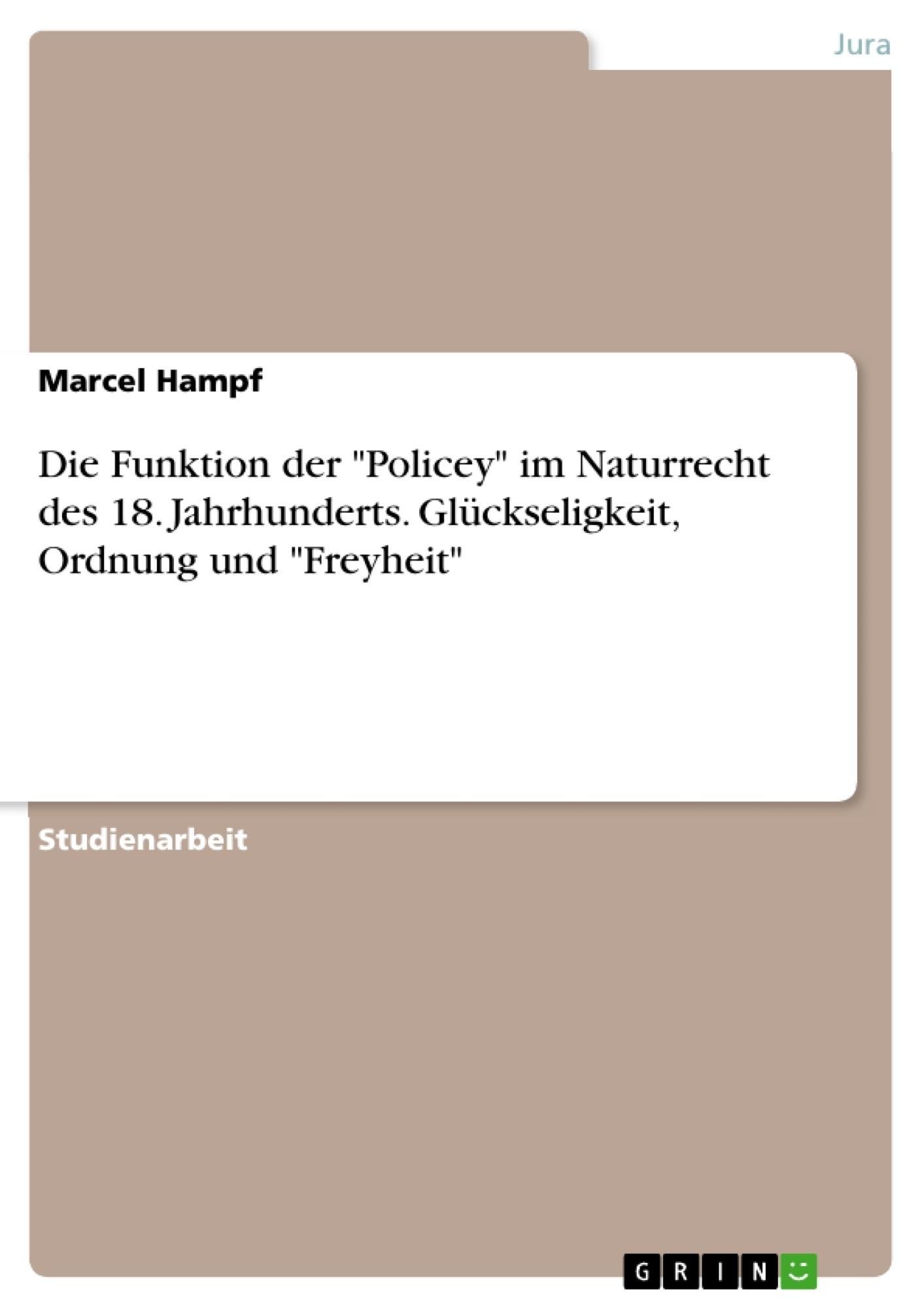 """Titel: Die Funktion der """"Policey"""" im Naturrecht des 18. Jahrhunderts. Glückseligkeit, Ordnung und """"Freyheit"""""""