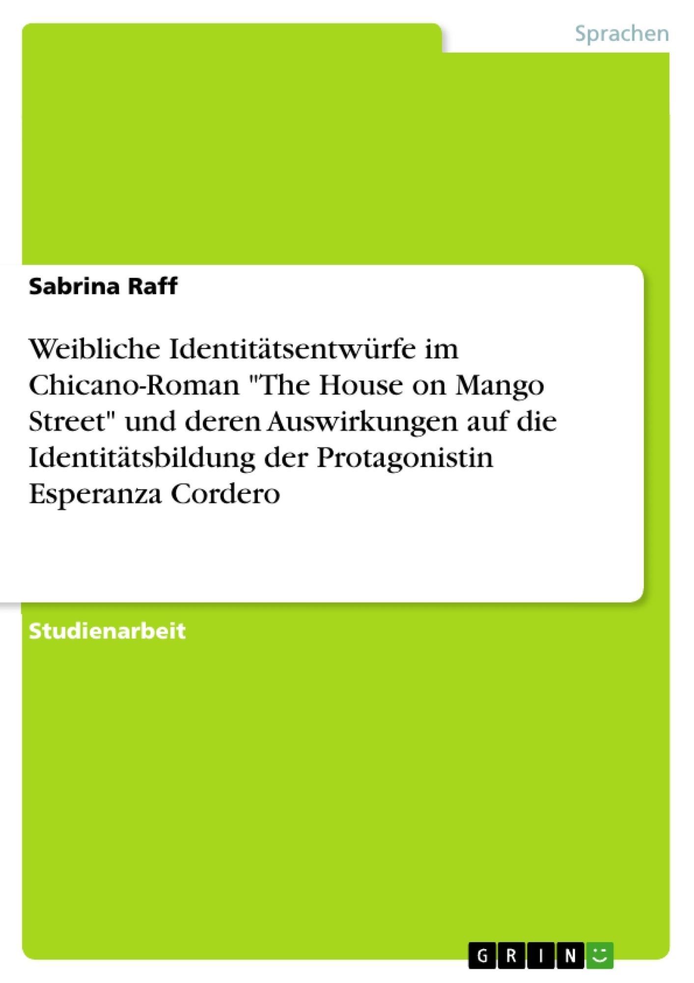 """Titel: Weibliche Identitätsentwürfe im Chicano-Roman """"The House on Mango Street"""" und deren Auswirkungen auf die Identitätsbildung der Protagonistin Esperanza Cordero"""