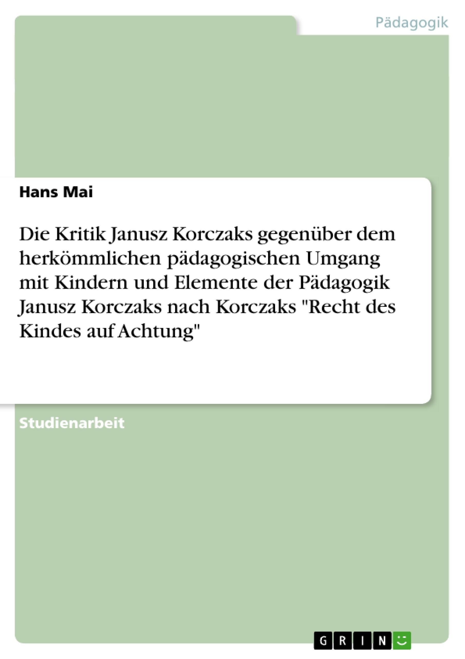 """Titel: Die Kritik Janusz Korczaks gegenüber dem herkömmlichen pädagogischen Umgang mit Kindern und Elemente der Pädagogik Janusz Korczaks  nach Korczaks """"Recht des Kindes auf Achtung"""""""