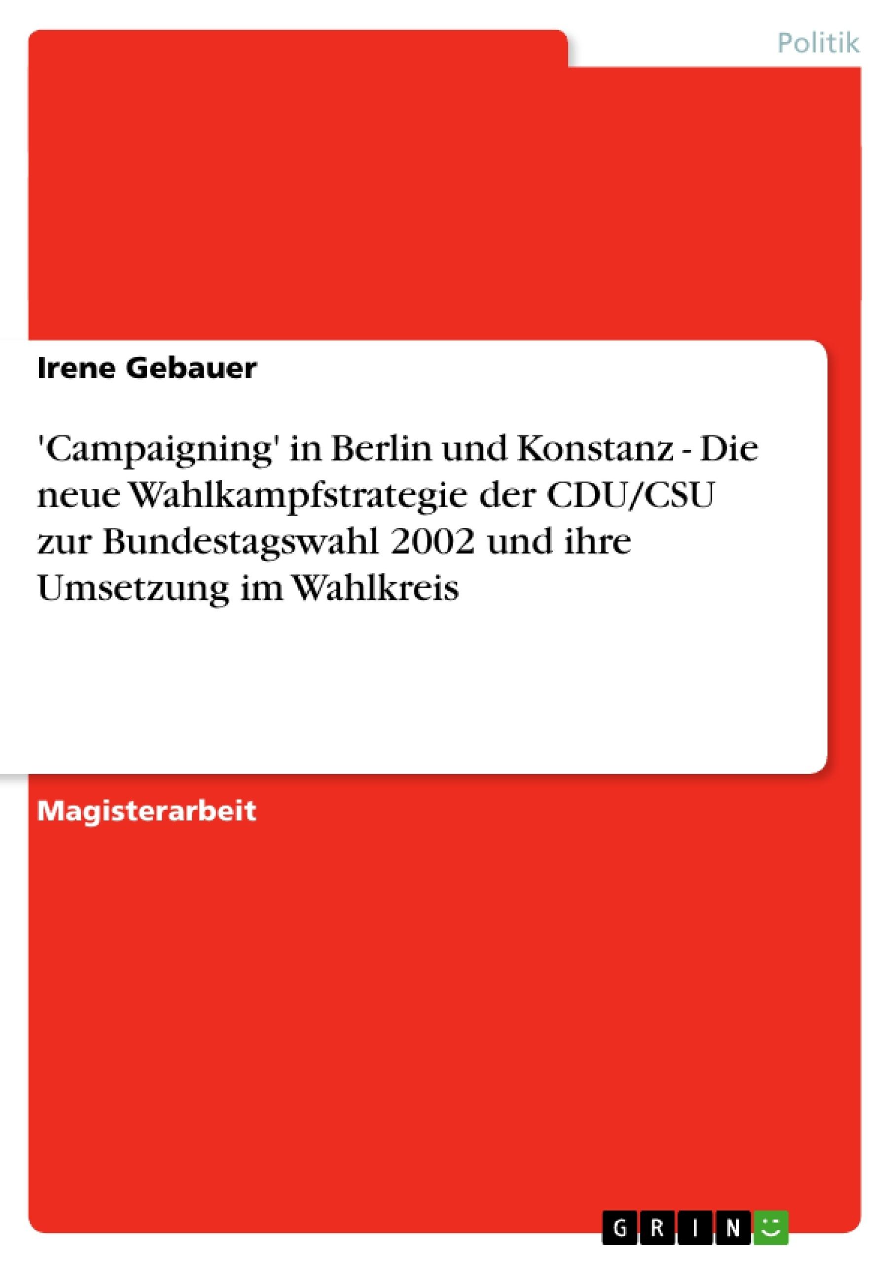 Titel: 'Campaigning' in Berlin und Konstanz - Die neue Wahlkampfstrategie der CDU/CSU zur Bundestagswahl 2002 und ihre Umsetzung im Wahlkreis