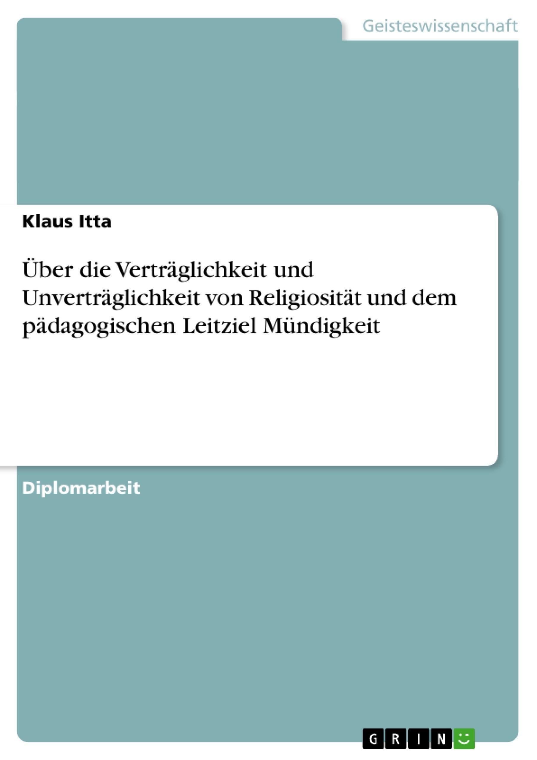 Titel: Über die Verträglichkeit und Unverträglichkeit von Religiosität und dem pädagogischen Leitziel Mündigkeit