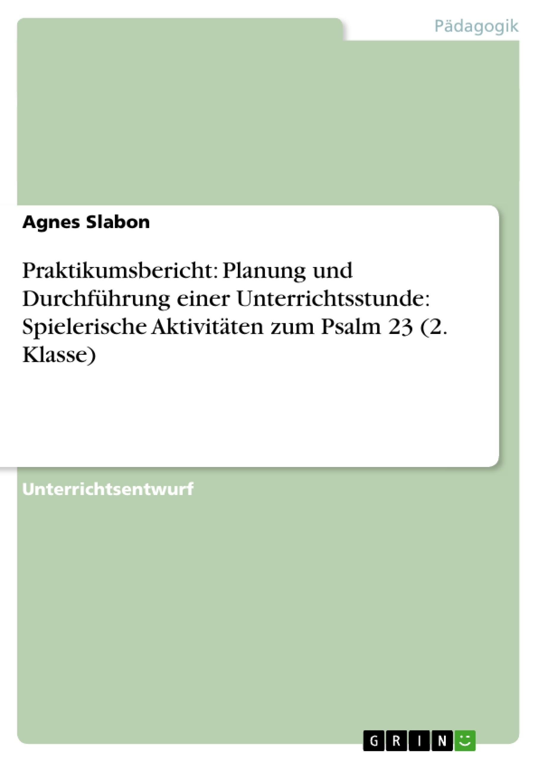 Titel: Praktikumsbericht: Planung und Durchführung einer Unterrichtsstunde: Spielerische Aktivitäten zum Psalm 23 (2. Klasse)