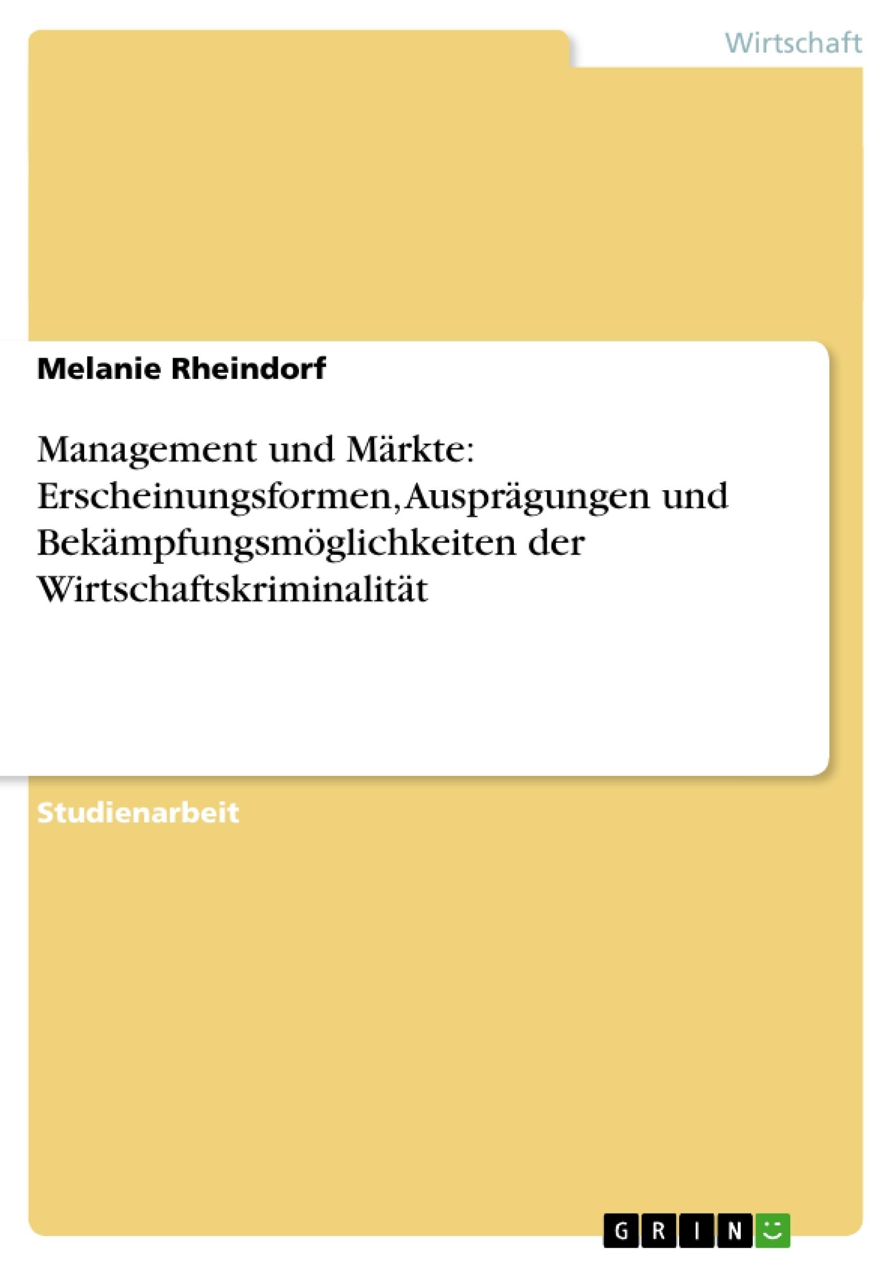 Titel: Management und Märkte: Erscheinungsformen, Ausprägungen und Bekämpfungsmöglichkeiten der Wirtschaftskriminalität