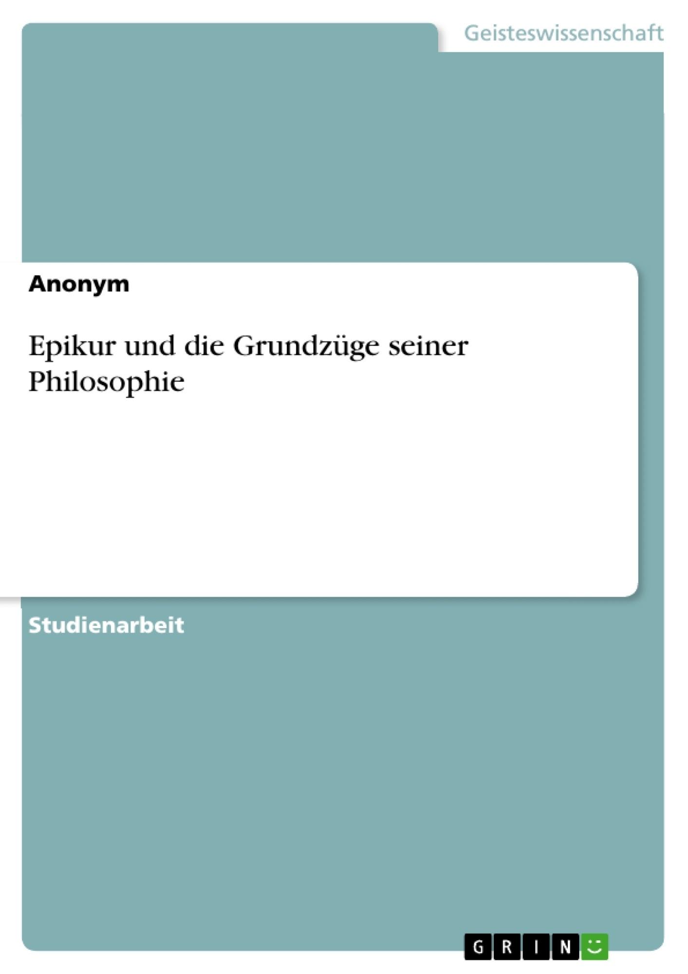 Titel: Epikur und die Grundzüge seiner Philosophie