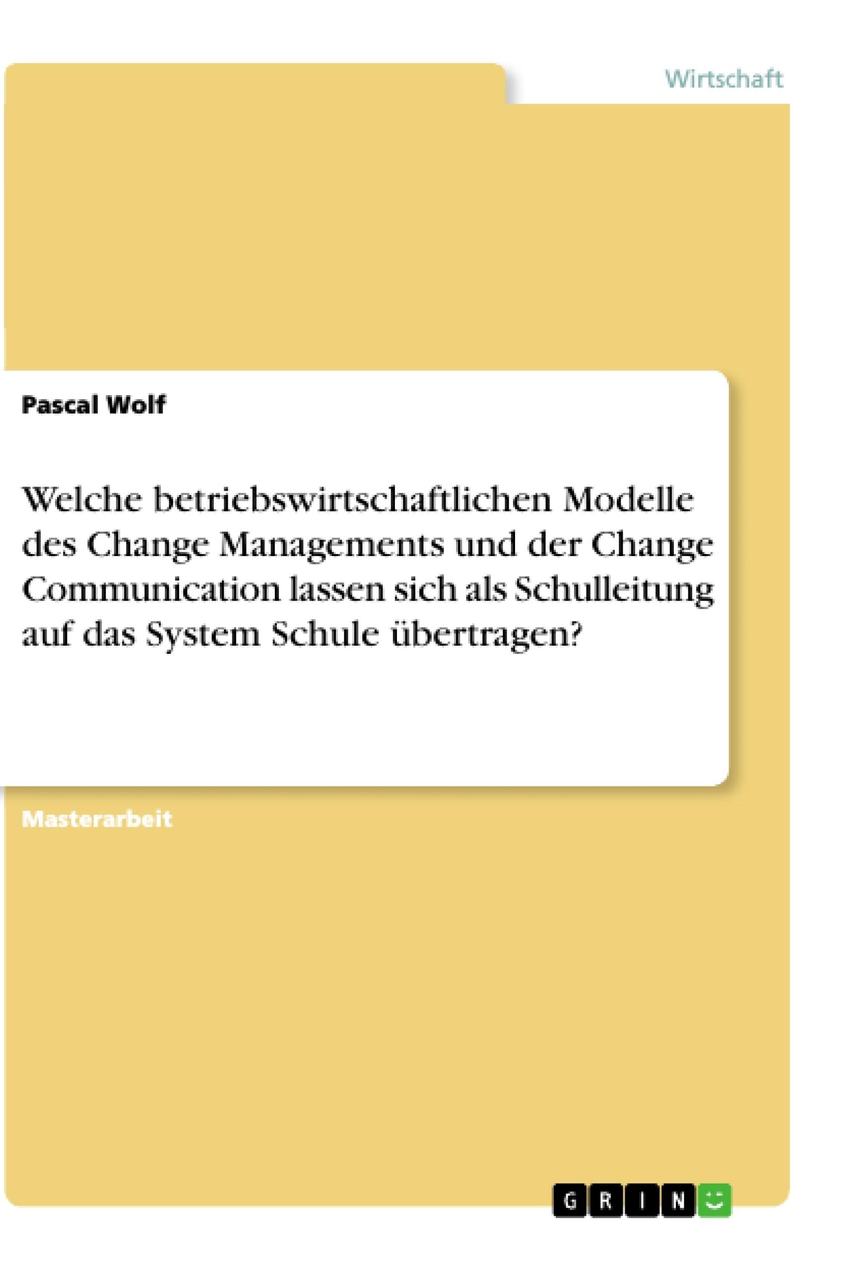Titel: Welche betriebswirtschaftlichen Modelle des Change Managements und der Change Communication lassen sich als Schulleitung auf das System Schule übertragen?