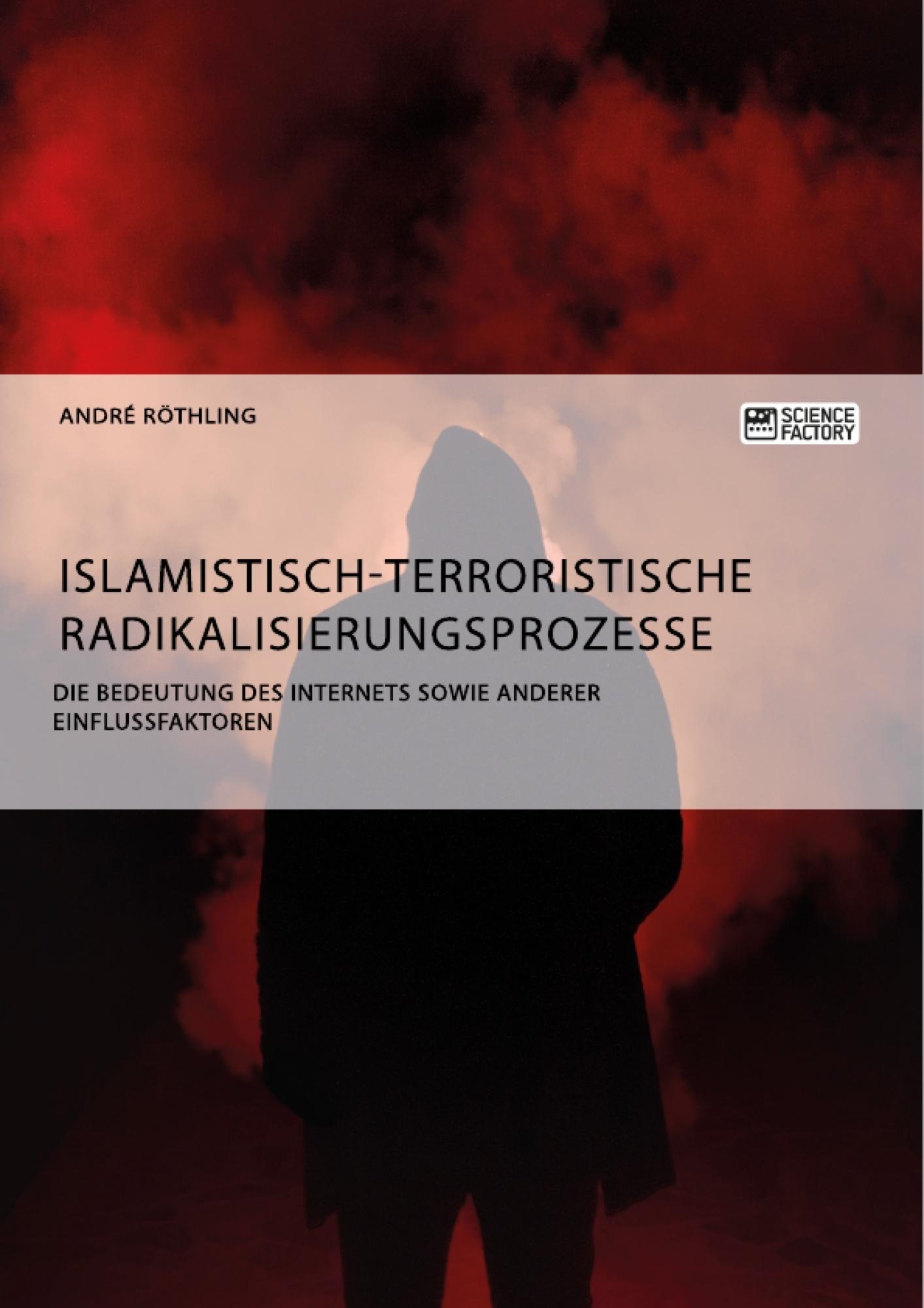 Titel: Islamistisch-terroristische Radikalisierungsprozesse. Die Bedeutung des Internets sowie anderer Einflussfaktoren