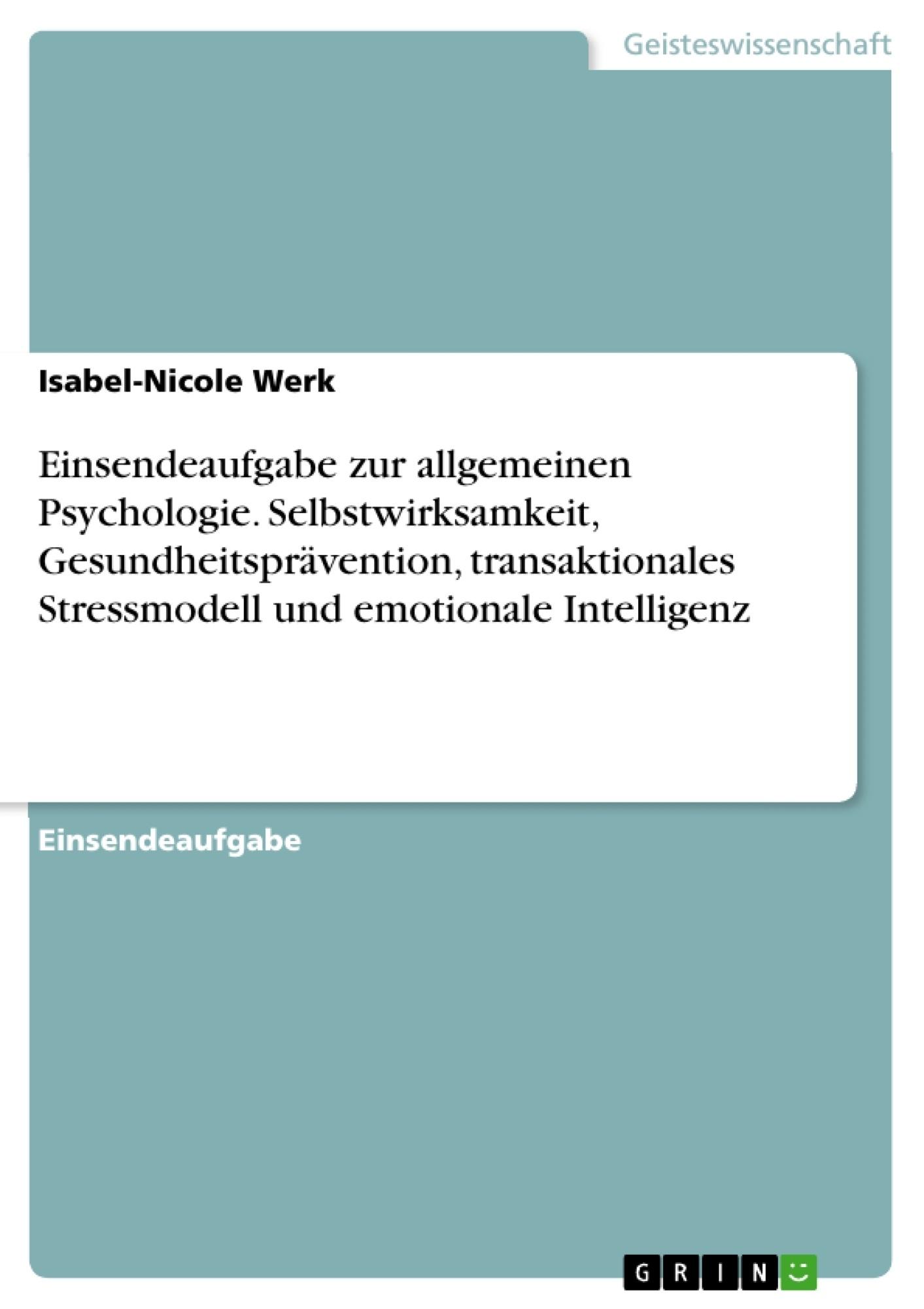 Titel: Einsendeaufgabe zur allgemeinen Psychologie. Selbstwirksamkeit, Gesundheitsprävention, transaktionales Stressmodell und emotionale Intelligenz