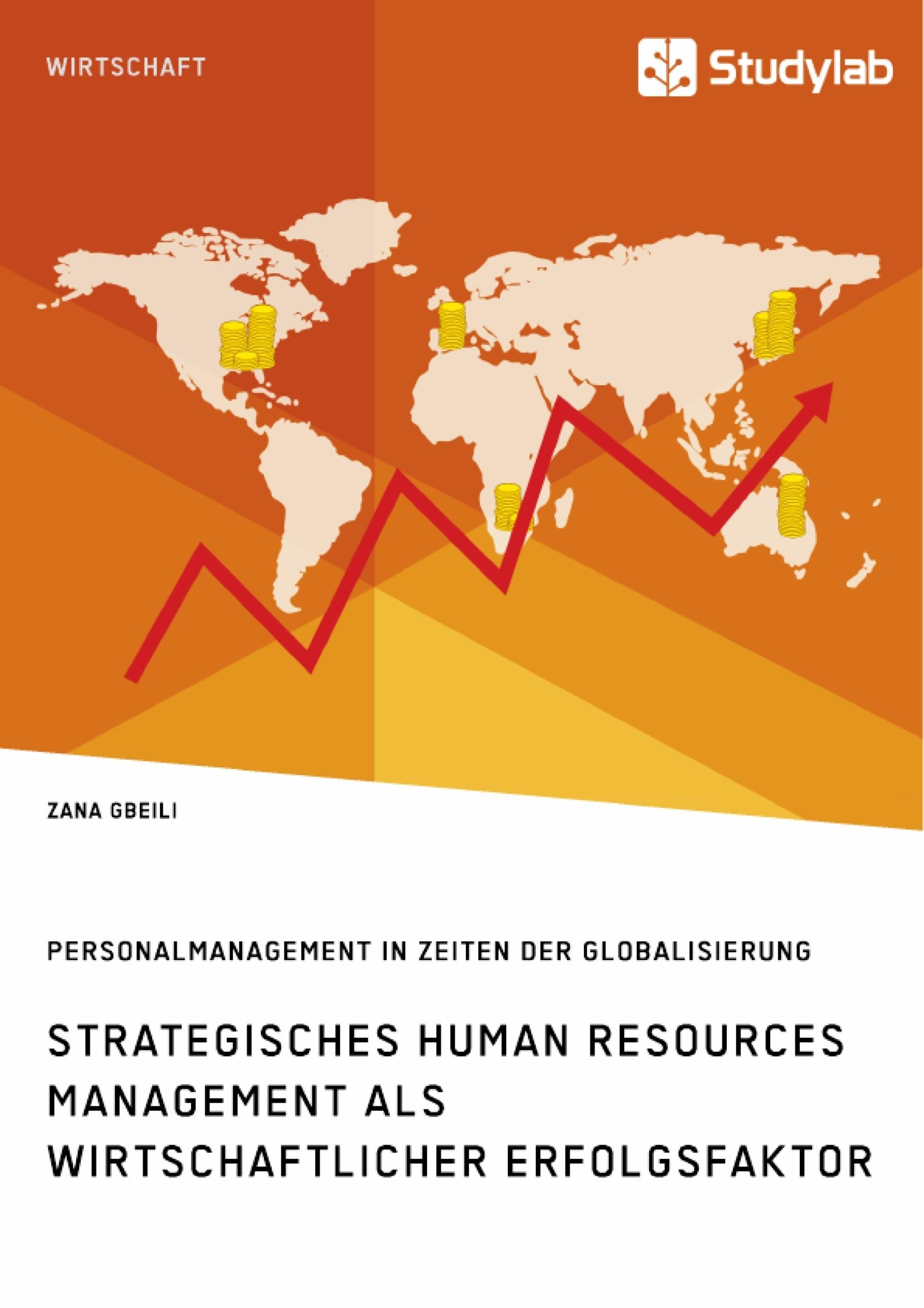 Titel: Strategisches Human Resources Management als wirtschaftlicher Erfolgsfaktor. Personalmanagement in Zeiten der Globalisierung