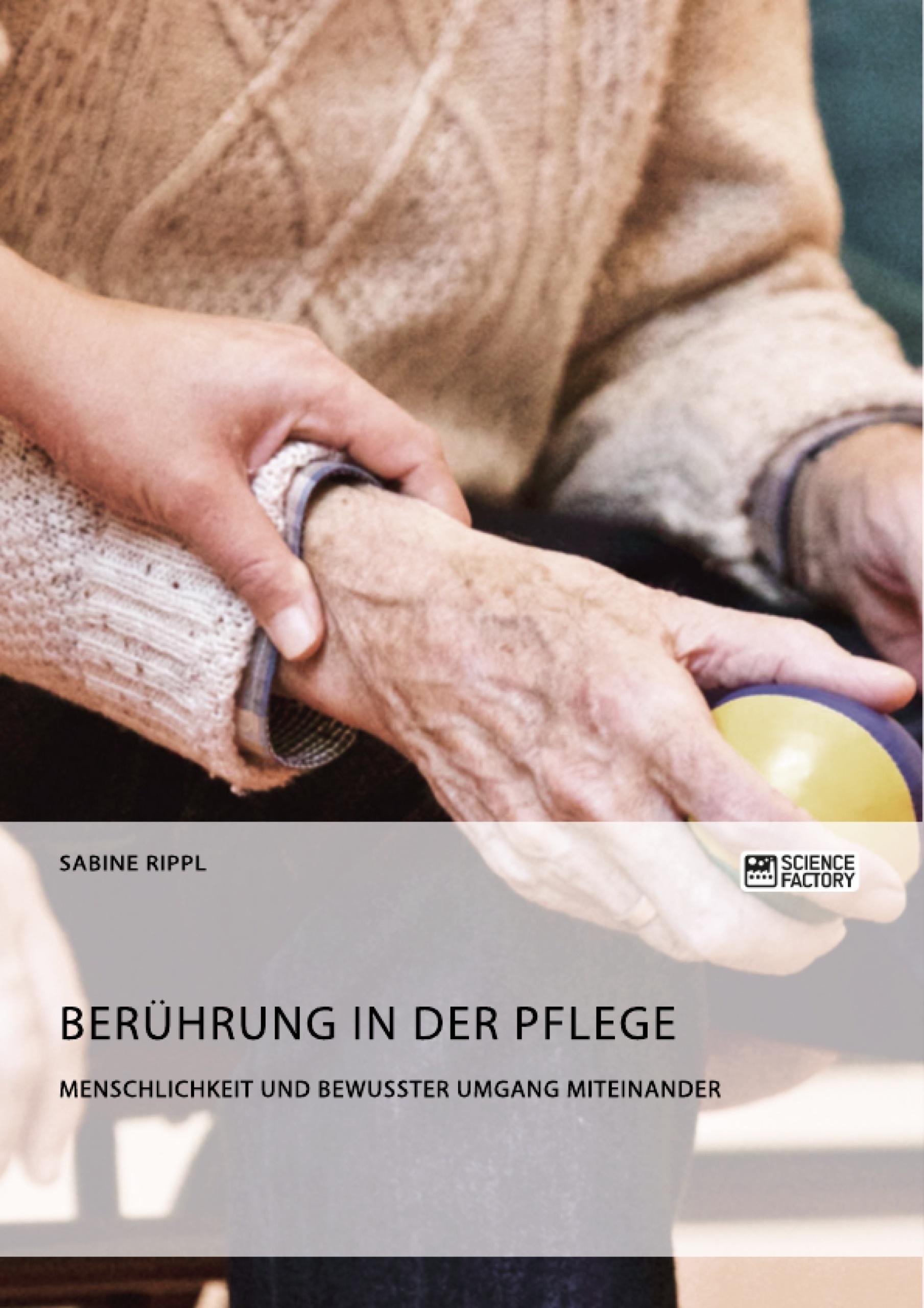 Titel: Berührung in der Pflege. Menschlichkeit und bewusster Umgang miteinander