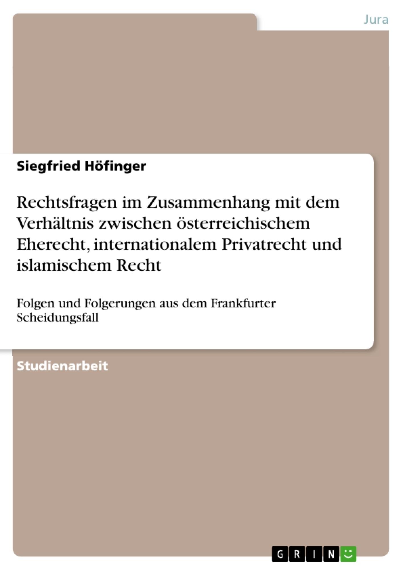 Titel: Rechtsfragen im Zusammenhang mit dem Verhältnis zwischen österreichischem Eherecht, internationalem Privatrecht und islamischem Recht