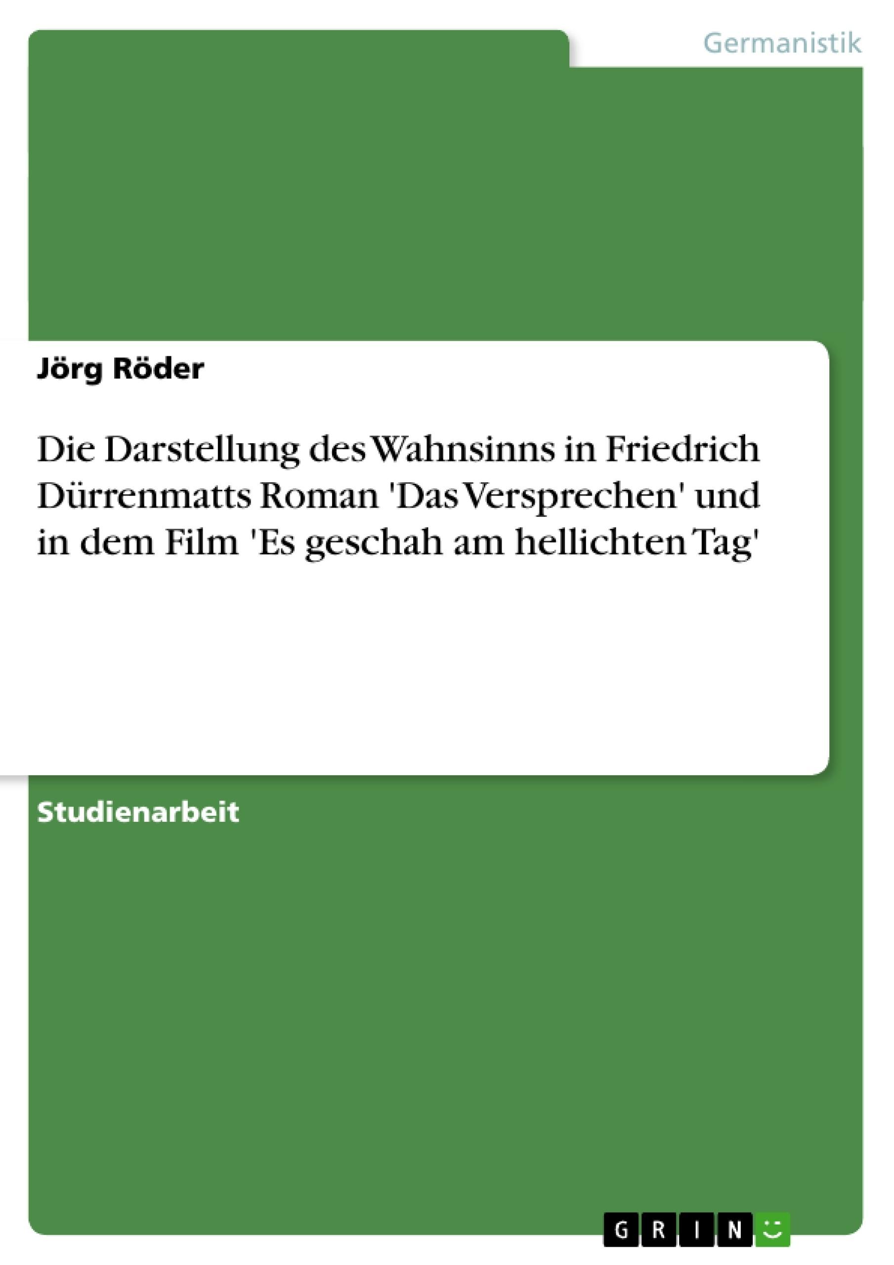 Titel: Die Darstellung des Wahnsinns in Friedrich Dürrenmatts Roman 'Das Versprechen' und in dem Film 'Es geschah am hellichten Tag'