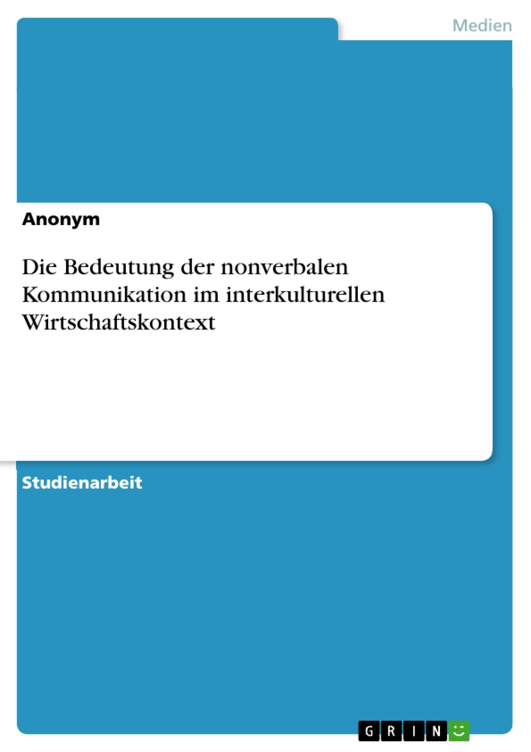Titel: Die Bedeutung der nonverbalen Kommunikation im interkulturellen Wirtschaftskontext