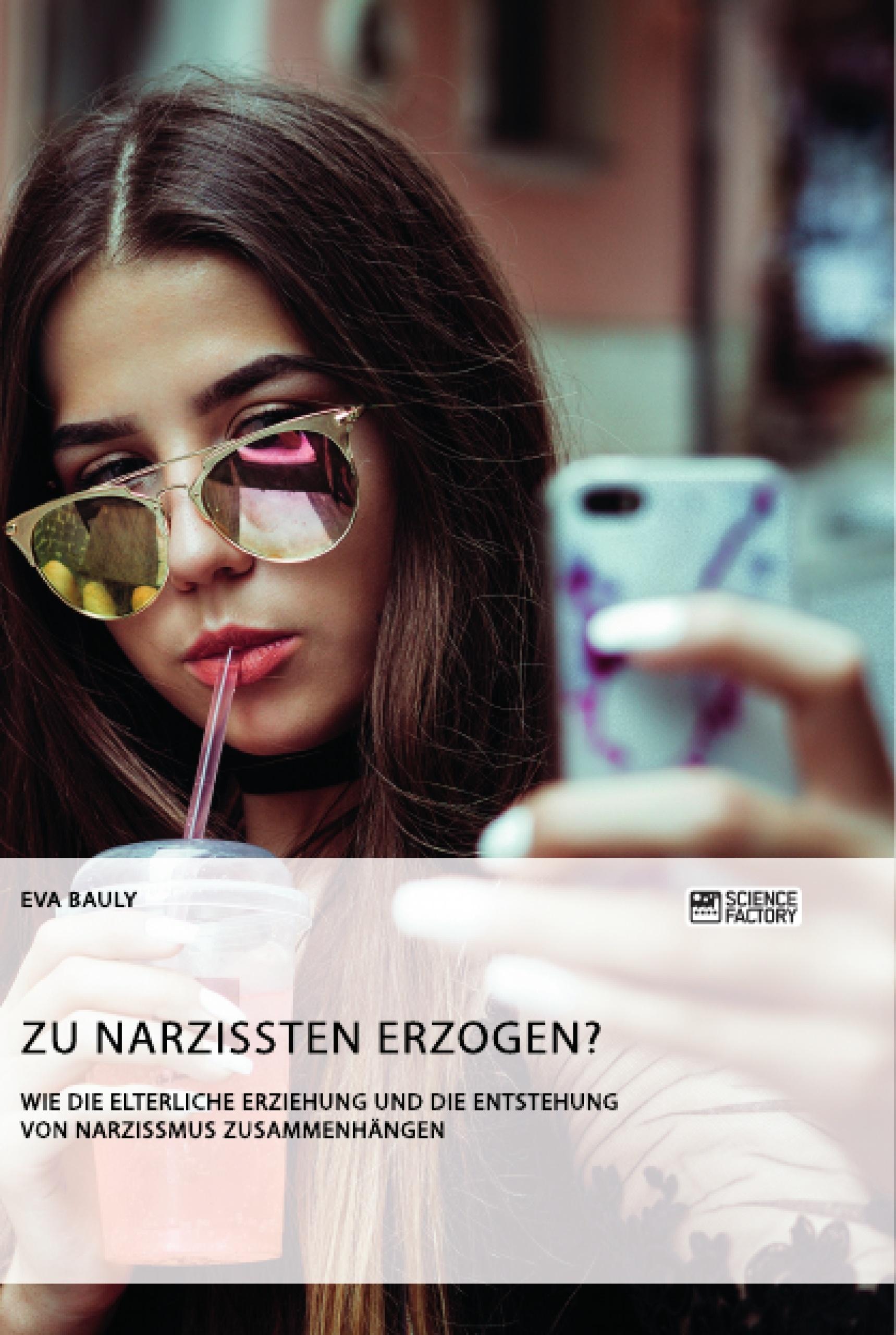 Titel: Zu Narzissten erzogen? Wie die elterliche Erziehung und die Entstehung von Narzissmus zusammenhängen