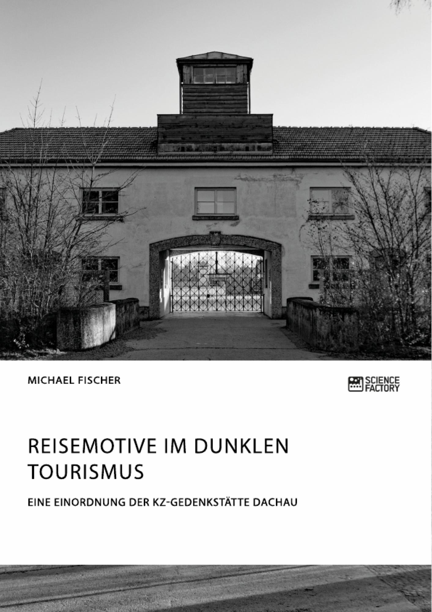 Titel: Reisemotive im Dunklen Tourismus. Eine Einordnung der KZ-Gedenkstätte Dachau