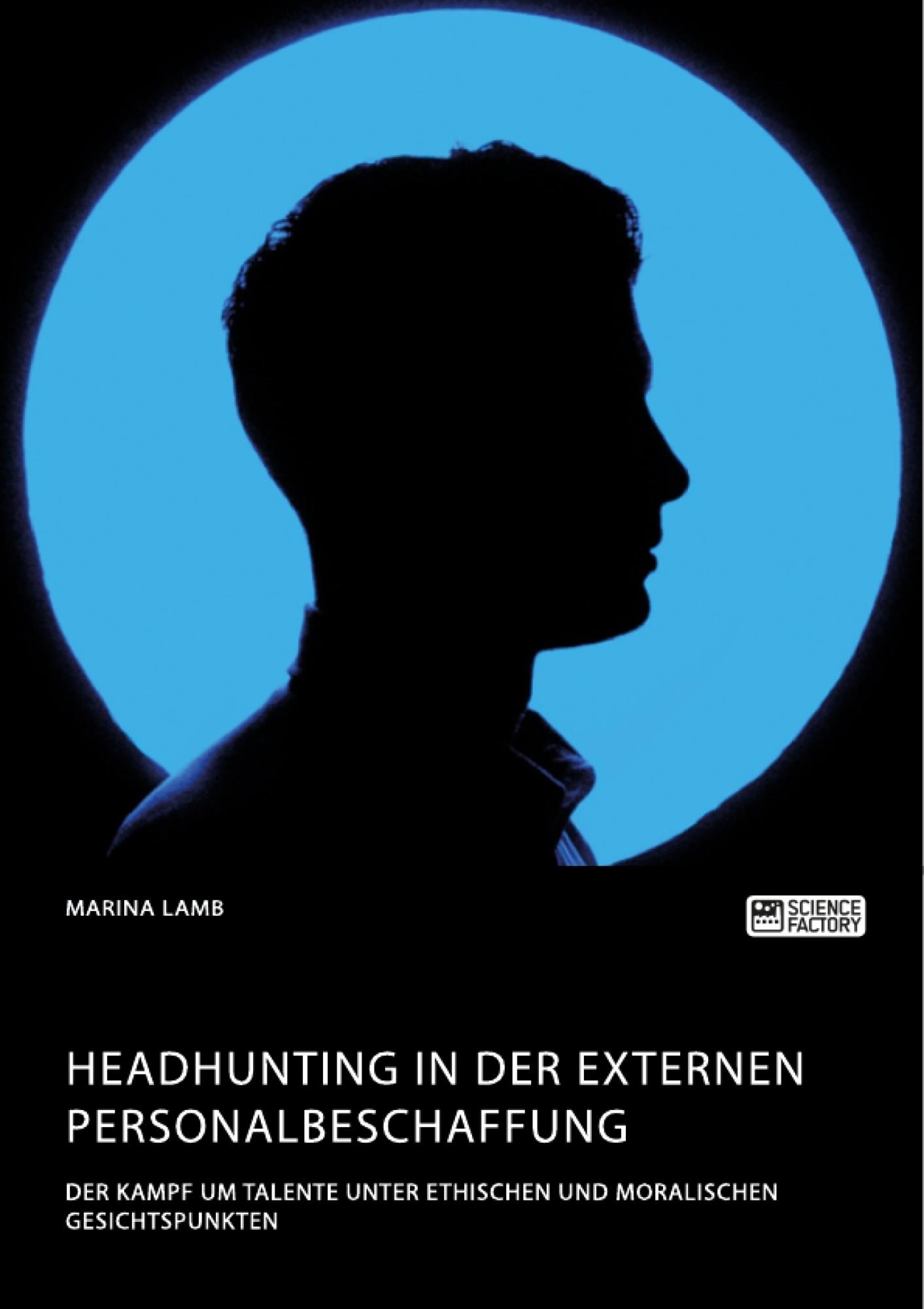 Titel: Headhunting in der externen Personalbeschaffung. Der Kampf um Talente unter ethischen und moralischen Gesichtspunkten