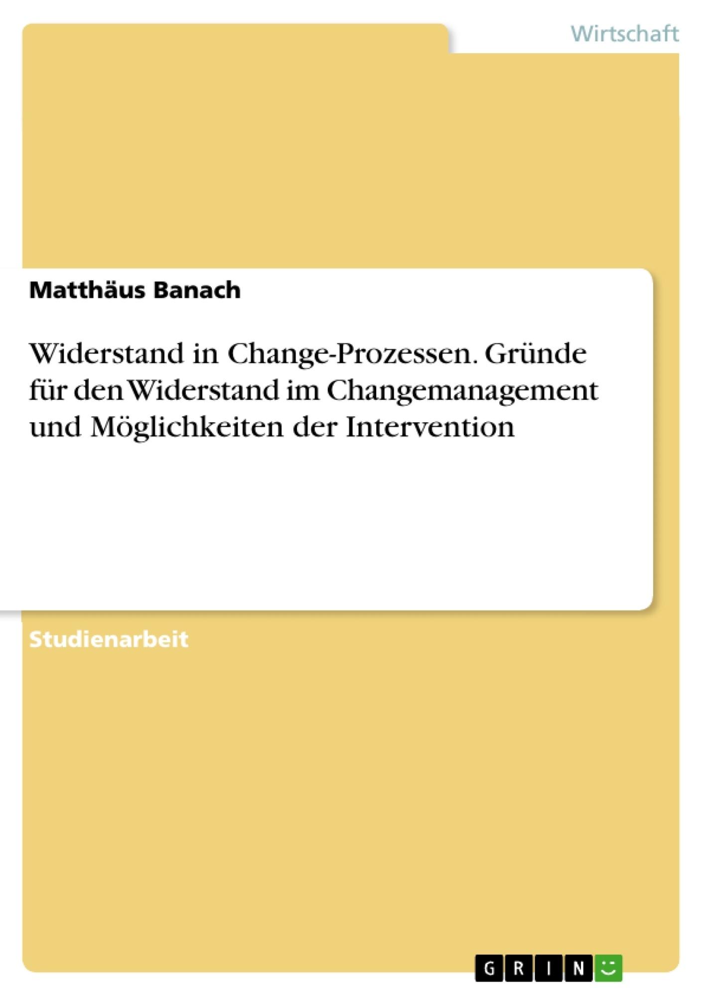 Titel: Widerstand in Change-Prozessen. Gründe für den Widerstand im Changemanagement und Möglichkeiten der Intervention
