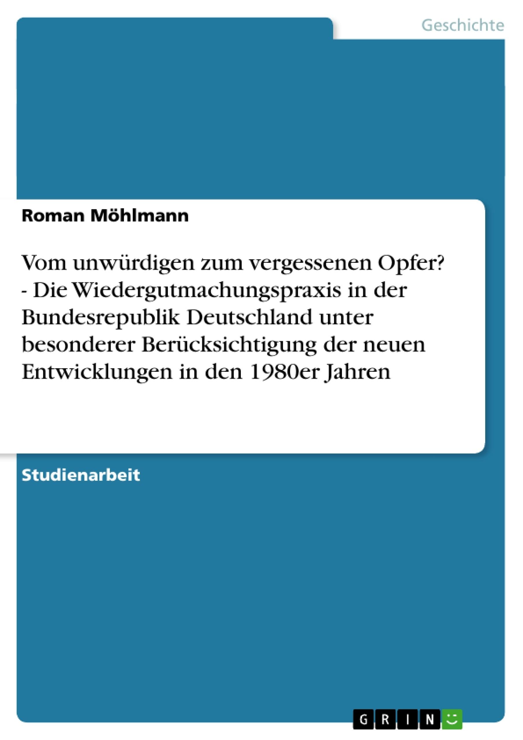 Titel: Vom unwürdigen zum vergessenen Opfer? - Die Wiedergutmachungspraxis in der Bundesrepublik Deutschland unter besonderer Berücksichtigung der neuen Entwicklungen in den 1980er Jahren