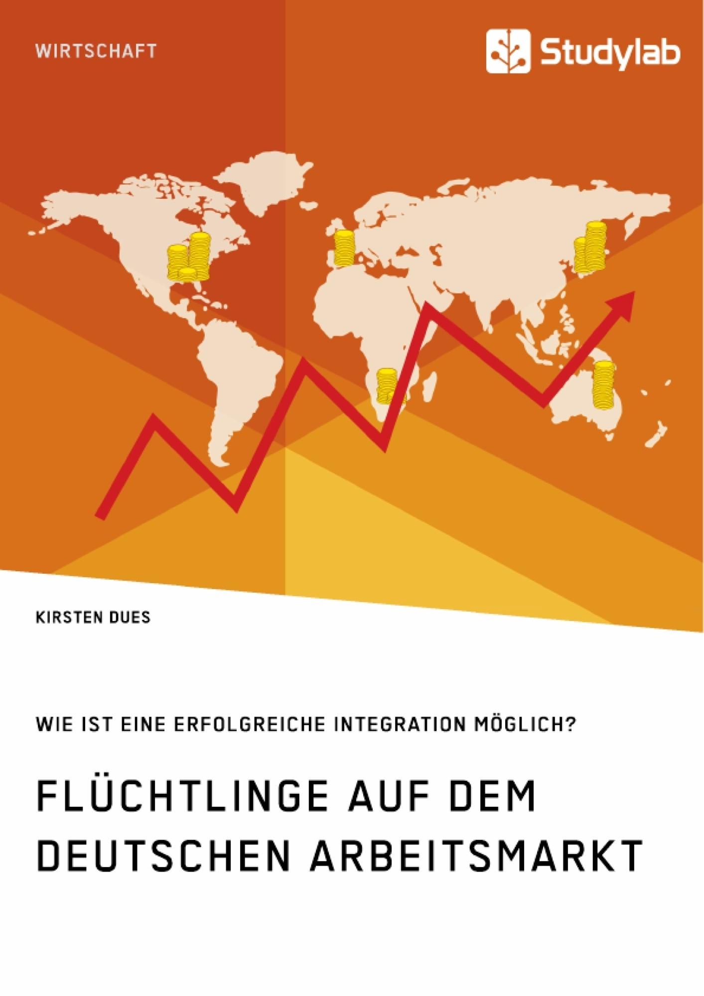 Titel: Flüchtlinge auf dem deutschen Arbeitsmarkt. Wie ist eine erfolgreiche Integration möglich?