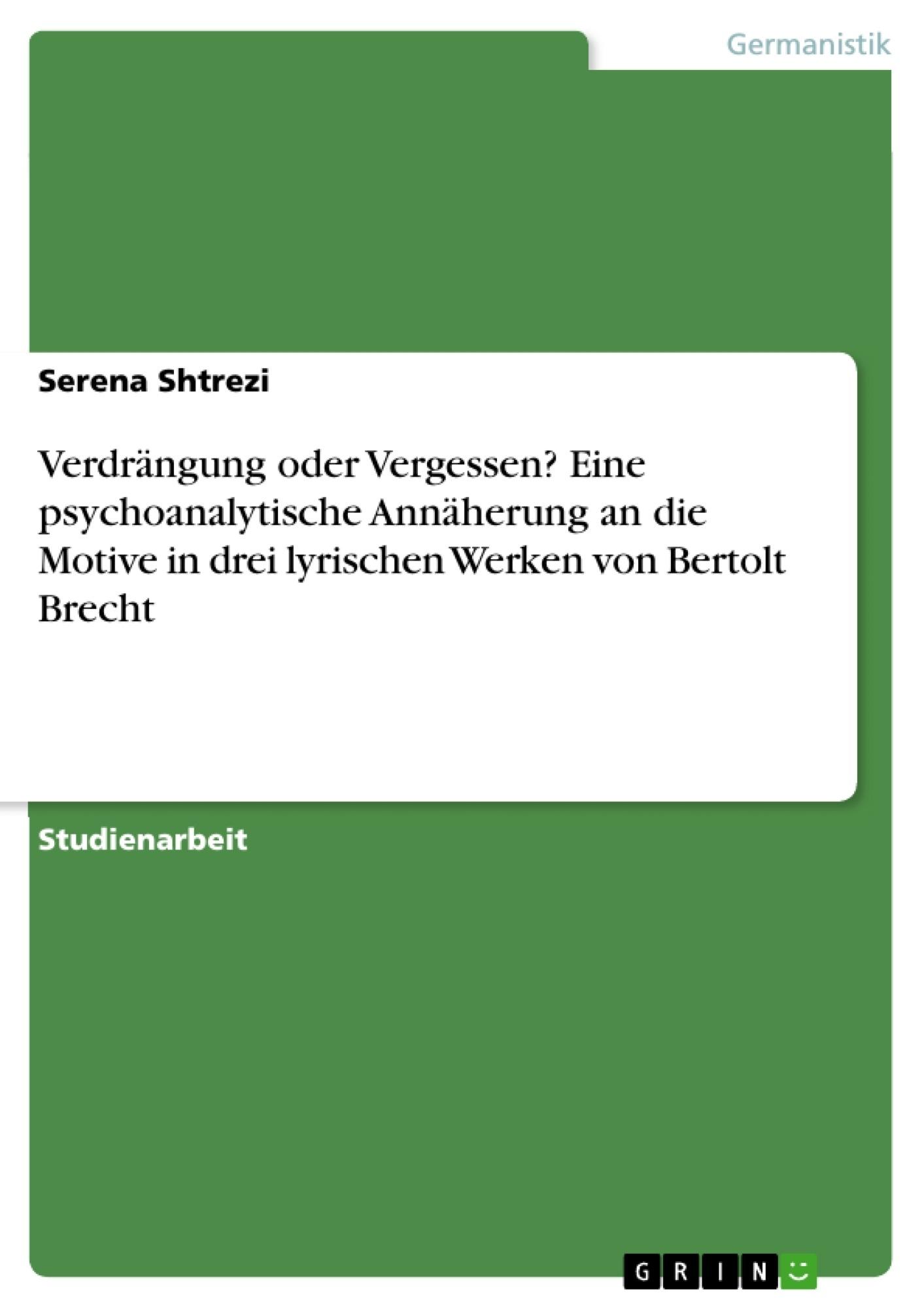 Titel: Verdrängung oder Vergessen? Eine psychoanalytische Annäherung an die Motive in drei lyrischen Werken von Bertolt Brecht
