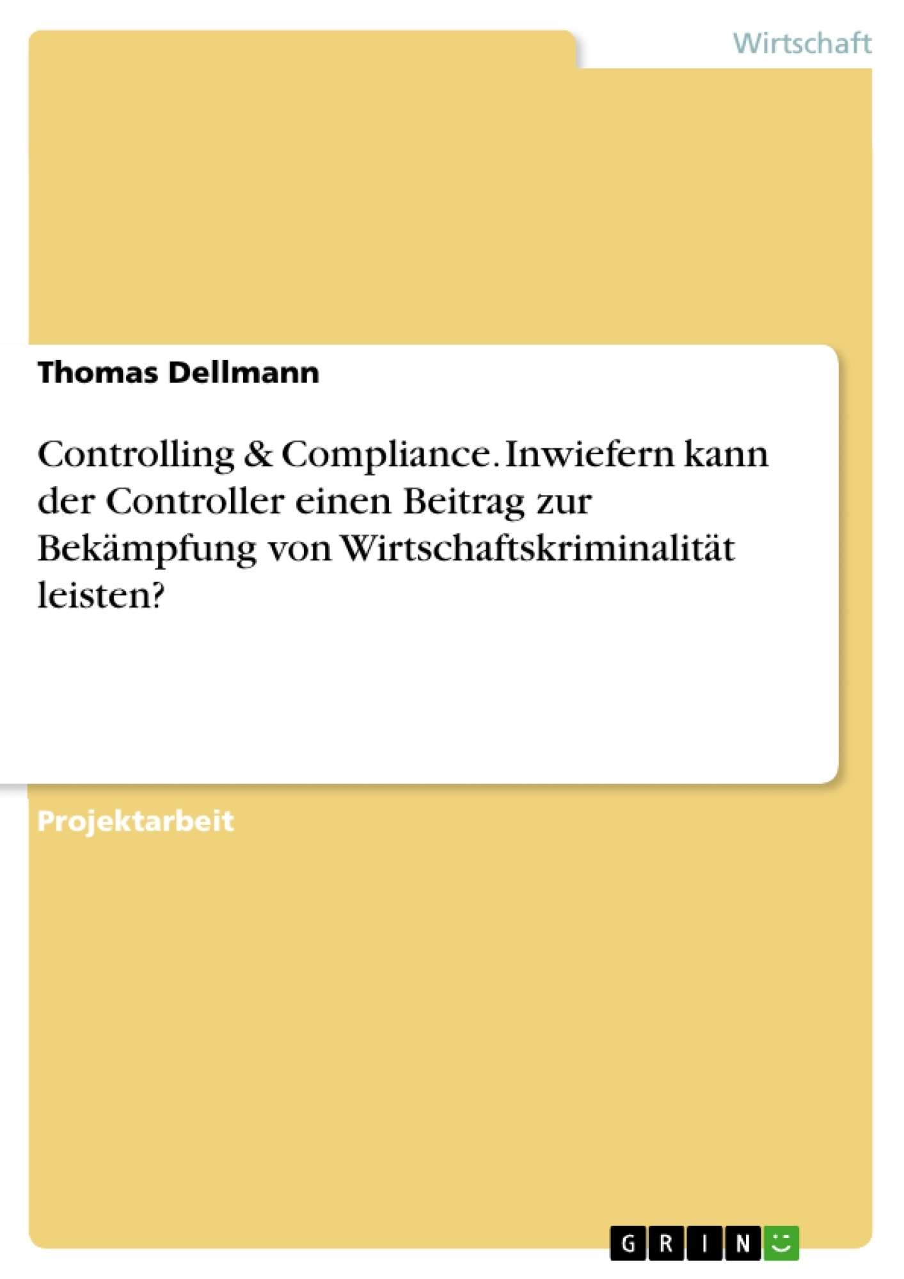 Titel: Controlling & Compliance. Inwiefern kann der Controller einen Beitrag zur Bekämpfung von Wirtschaftskriminalität leisten?