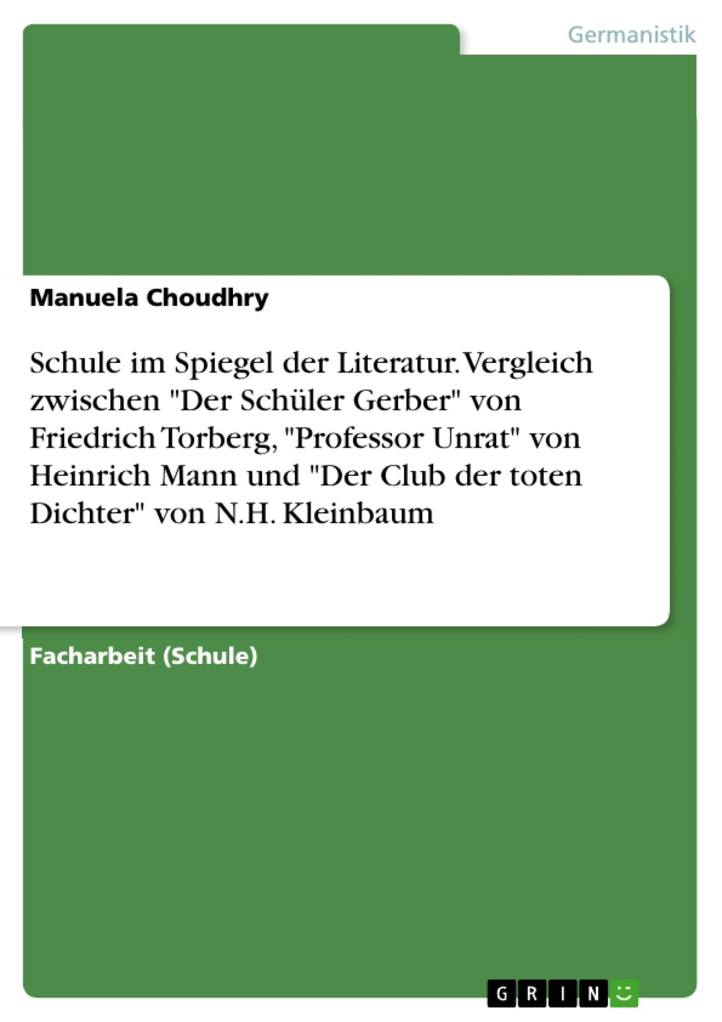 """Titel: Schule im Spiegel der Literatur. Vergleich zwischen """"Der Schüler Gerber"""" von Friedrich Torberg, """"Professor Unrat"""" von Heinrich Mann und """"Der Club der toten Dichter"""" von N.H. Kleinbaum"""