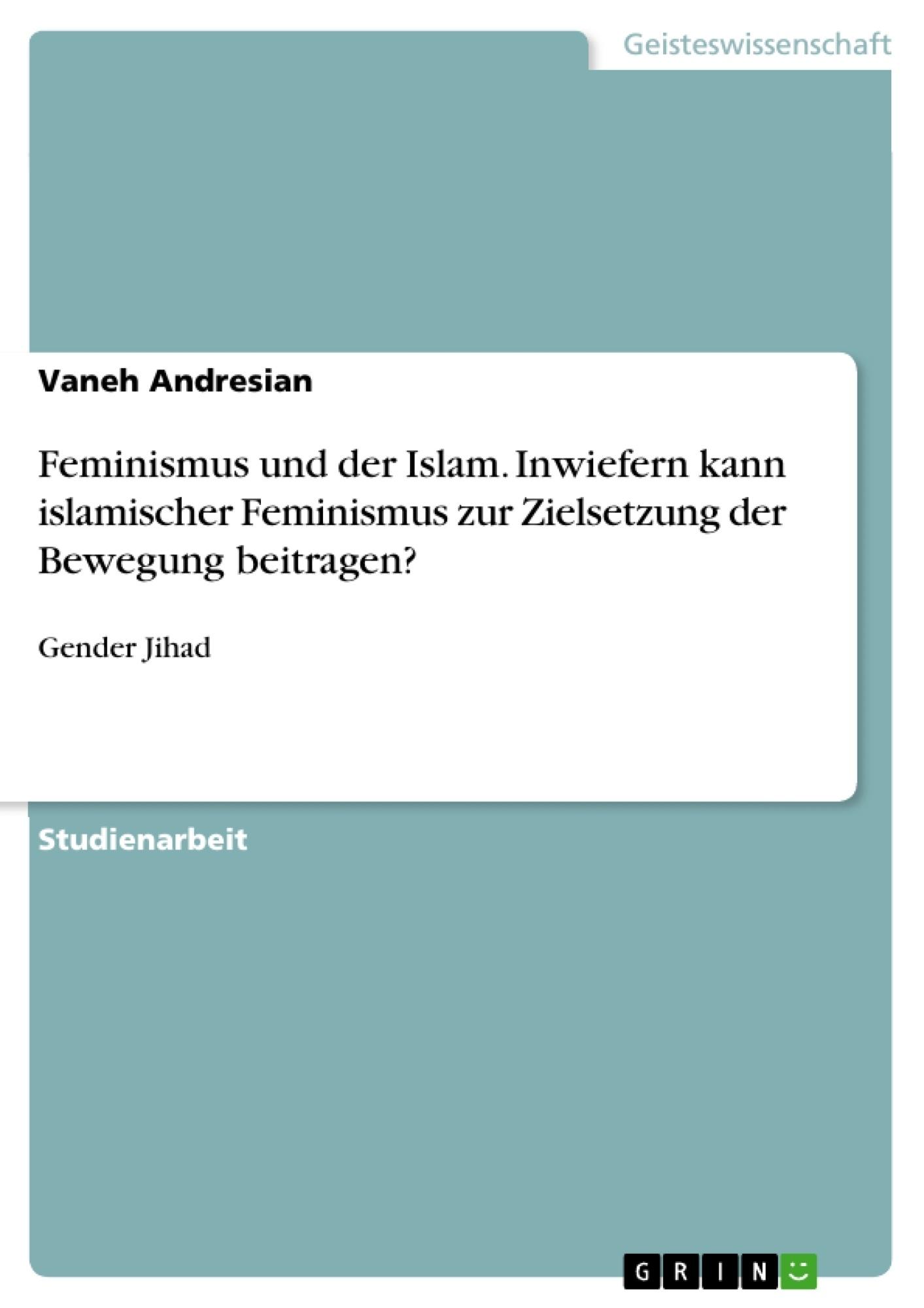 Titel: Feminismus und der Islam. Inwiefern kann islamischer Feminismus zur Zielsetzung der Bewegung beitragen?