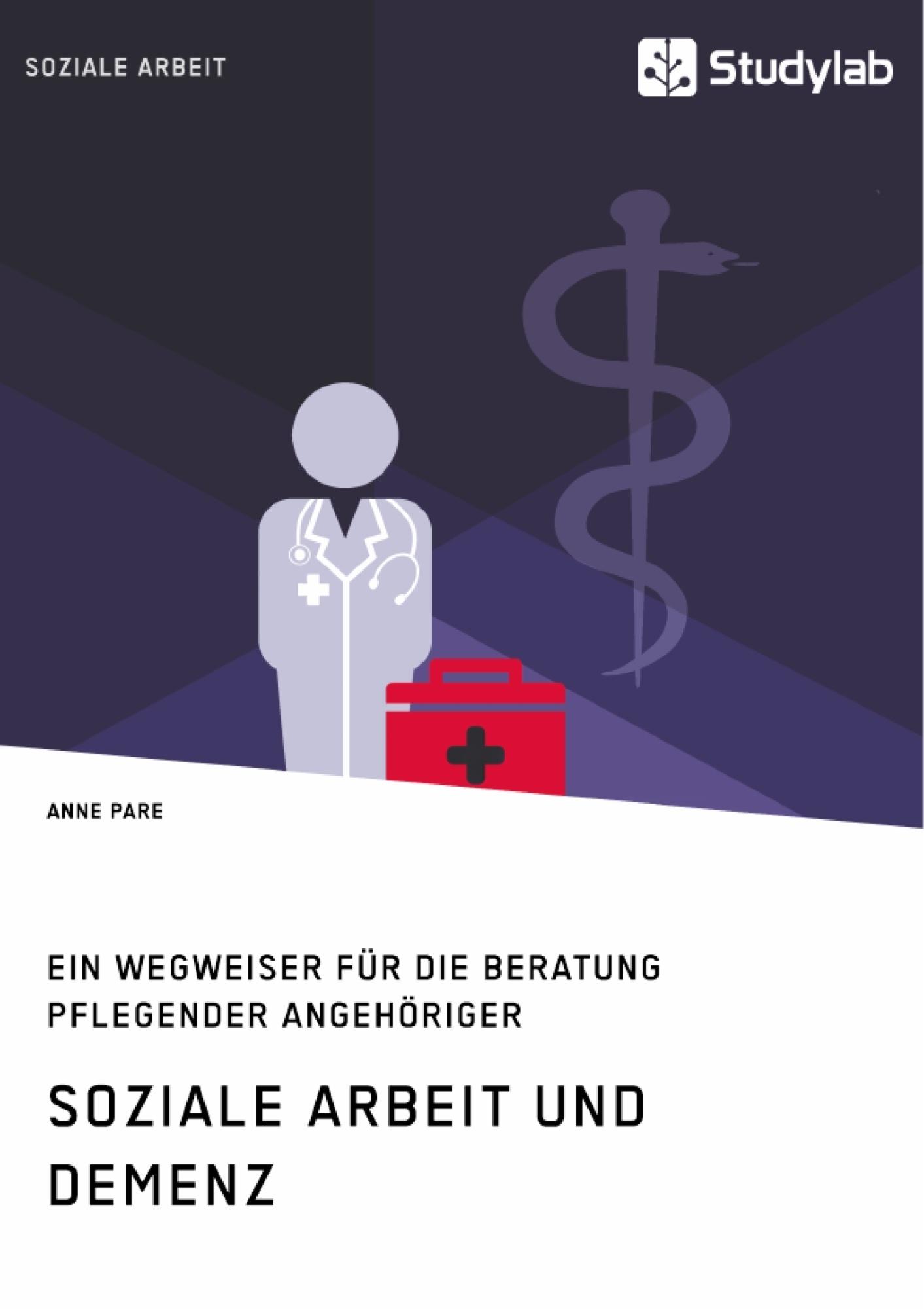 Titel: Soziale Arbeit und Demenz. Ein Wegweiser für die Beratung pflegender Angehöriger