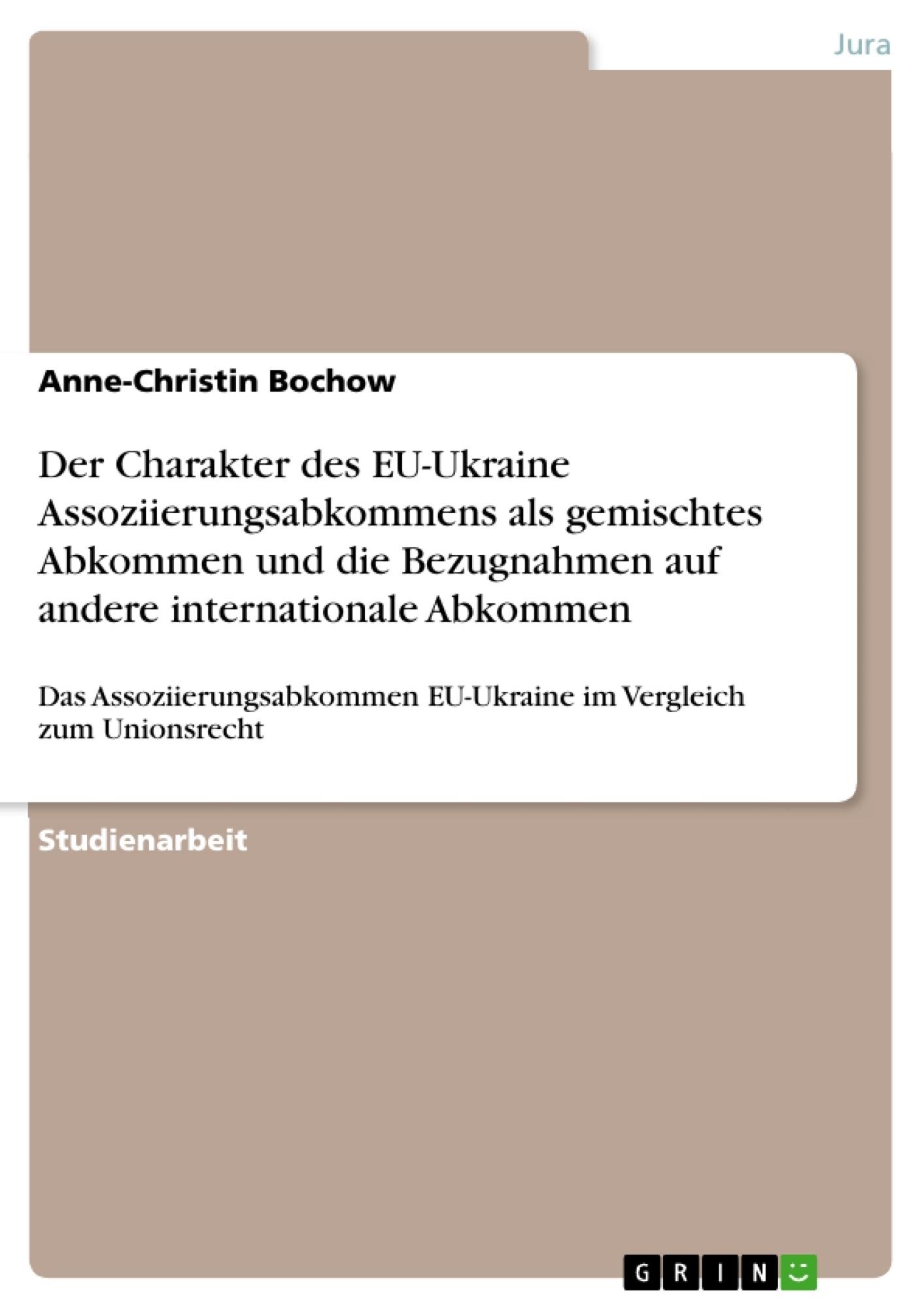 Titel: Der Charakter des EU-Ukraine Assoziierungsabkommens als gemischtes Abkommen und die Bezugnahmen auf andere internationale Abkommen
